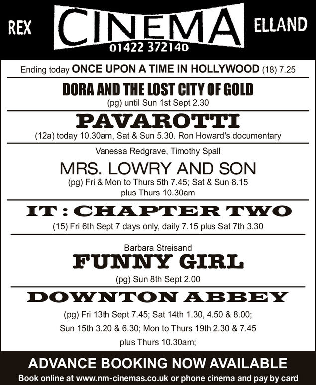 CINEMAELLANDREX01422 372140Ending today ONCE UPON A TIME IN HOLLYWOOD (18) 7.25DORA AND THE LOST CITY OF GOLD(pg) until Sun 1st Sept 2.30PAVAROTTI(12a) today 10.30am, Sat & Sun 5.30. Ron Howard's documentaryVanessa Redgrave, Timothy SpallMRS. LOWRY AND SON(pg) Fri & Mon to Thurs 5th 7.45; Sat & Sun 8.15plus Thurs 10.30amIT:CHAPTER TWO(15) Fri 6th Sept 7 days only, daily 7.15 plus Sat 7th 3.30Barbara StreisandFUNNY GIRL(pg) Sun 8th Sept 2.00DOWNTON ABBEY(pg) Fri 13th Sept 7.45; Sat 14th 1.30, 4.50 & 8.00;Sun 15th 3.20 & 6.30; Mon to Thurs 19th 2.30 & 7.45plus Thurs 10.30am;ADVANCE BOOKING NOW AVAILABLEBook online at www.nm-cinemas.co.uk or phone cinema and pay by card CINEMA ELLAND REX 01422 372140 Ending today ONCE UPON A TIME IN HOLLYWOOD (18) 7.25 DORA AND THE LOST CITY OF GOLD (pg) until Sun 1st Sept 2.30 PAVAROTTI (12a) today 10.30am, Sat & Sun 5.30. Ron Howard's documentary Vanessa Redgrave, Timothy Spall MRS. LOWRY AND SON (pg) Fri & Mon to Thurs 5th 7.45; Sat & Sun 8.15 plus Thurs 10.30am IT:CHAPTER TWO (15) Fri 6th Sept 7 days only, daily 7.15 plus Sat 7th 3.30 Barbara Streisand FUNNY GIRL (pg) Sun 8th Sept 2.00 DOWNTON ABBEY (pg) Fri 13th Sept 7.45; Sat 14th 1.30, 4.50 & 8.00; Sun 15th 3.20 & 6.30; Mon to Thurs 19th 2.30 & 7.45 plus Thurs 10.30am; ADVANCE BOOKING NOW AVAILABLE Book online at www.nm-cinemas.co.uk or phone cinema and pay by card