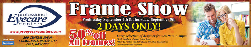 """Frame ShowprofessionalEyecareWednesday, September 4th & Thursday, September 5th50% AYS ONLY!All Frames!centerswww.proeyecarecenters.comLarge selection of designer frames! 9am-5:30pm""""Wih purchase of prescription lensesMust be paid in full date of sale. No other disceunts orinarances will be accepted200 CENTRAL AVE N,STRAUS MALL VALLEY CITY(701) 845-5000Fellow Us Onrfacebook Frame Show professional Eyecare Wednesday, September 4th & Thursday, September 5th 50% AYS ONLY! All Frames! centers www.proeyecarecenters.com Large selection of designer frames! 9am-5:30pm """"Wih purchase of prescription lenses Must be paid in full date of sale. No other disceunts or inarances will be accepted 200 CENTRAL AVE N, STRAUS MALL VALLEY CITY (701) 845-5000 Fellow Us Onr facebook"""