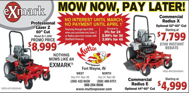 """MOW NOW, PAY LATER!eXmarkCommercialRadius XNO INTEREST UNTIL MARCH,NO PAYMENT UNTIL APRIL 1ProfessionalLazer ZOptional 52""""-60"""" CutStarting atfinancing through April 2020when you purchase any Lazer Zor Radius zero-turn mower withConverts to60"""" Cut0% for 242.99% for 363.99% for 48$7,799(Retail $11,309)Sheffield FinancialPROMO PRICE$8,999$700 INSTANTREBATEMuftonNOTHINGMOWS LIKE ANeXarkPower EquipmentEXMARK®Fort Wayne, INMODEL RAX730GKA604A3WESTNORTHHwy 14 Near -69(260) 432-9438Hwy 3 Near -69(260) 489-9751CommercialRadius EStarting at$4,999888-284-9606MODEL ALZE742GKO804A3Optional 44""""-60"""" Cutwww.muttonpower.com MOW NOW, PAY LATER! eXmark Commercial Radius X NO INTEREST UNTIL MARCH, NO PAYMENT UNTIL APRIL 1 Professional Lazer Z Optional 52""""-60"""" Cut Starting at financing through April 2020 when you purchase any Lazer Z or Radius zero-turn mower with Converts to 60"""" Cut 0% for 24 2.99% for 36 3.99% for 48 $7,799 (Retail $11,309) Sheffield Financial PROMO PRICE $8,999 $700 INSTANT REBATE Mufton NOTHING MOWS LIKE AN eXark Power Equipment EXMARK® Fort Wayne, IN MODEL RAX730GKA604A3 WEST NORTH Hwy 14 Near -69 (260) 432-9438 Hwy 3 Near -69 (260) 489-9751 Commercial Radius E Starting at $4,999 888-284-9606 MODEL ALZE742GKO804A3 Optional 44""""-60"""" Cut www.muttonpower.com"""