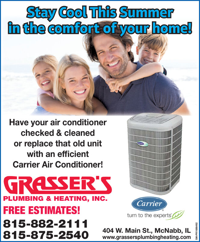 Stay Cool This Summerin the comfort of your home!Have your air conditionerchecked & cleanedor replace that old unitwith an efficientCarrier Air Conditioner!GRASSER'SPLUMBING & HEATING, INC.CarrierFREE ESTIMATES!815-882-2111815-875-2540turn to the experts404 W. Main St., McNabb, ILwww.grassersplumbingheating.comz69891dWS Stay Cool This Summer in the comfort of your home! Have your air conditioner checked & cleaned or replace that old unit with an efficient Carrier Air Conditioner! GRASSER'S PLUMBING & HEATING, INC. Carrier FREE ESTIMATES! 815-882-2111 815-875-2540 turn to the experts 404 W. Main St., McNabb, IL www.grassersplumbingheating.com z69891dWS