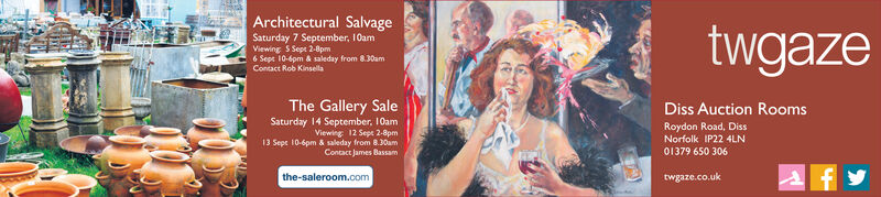 Architectural SalvagetwgazeSaturday 7 September, 10amViewing S Sept 2-8pm6 Sept 10-6pm& saleday from 8.30amContact Rob KinsellaThe Gallery SaleSaturday 14 September, 10amViewing 12 Sept 2-8pm13 Sepe 10-6pm & saleday from 8.30amContact James BassamDiss Auction RoomsRoydon Road, DissNorfolk IP22 4LN01379 650 306the-saleroom.comtwgaze.co.uk Architectural Salvage twgaze Saturday 7 September, 10am Viewing S Sept 2-8pm 6 Sept 10-6pm& saleday from 8.30am Contact Rob Kinsella The Gallery Sale Saturday 14 September, 10am Viewing 12 Sept 2-8pm 13 Sepe 10-6pm & saleday from 8.30am Contact James Bassam Diss Auction Rooms Roydon Road, Diss Norfolk IP22 4LN 01379 650 306 the-saleroom.com twgaze.co.uk