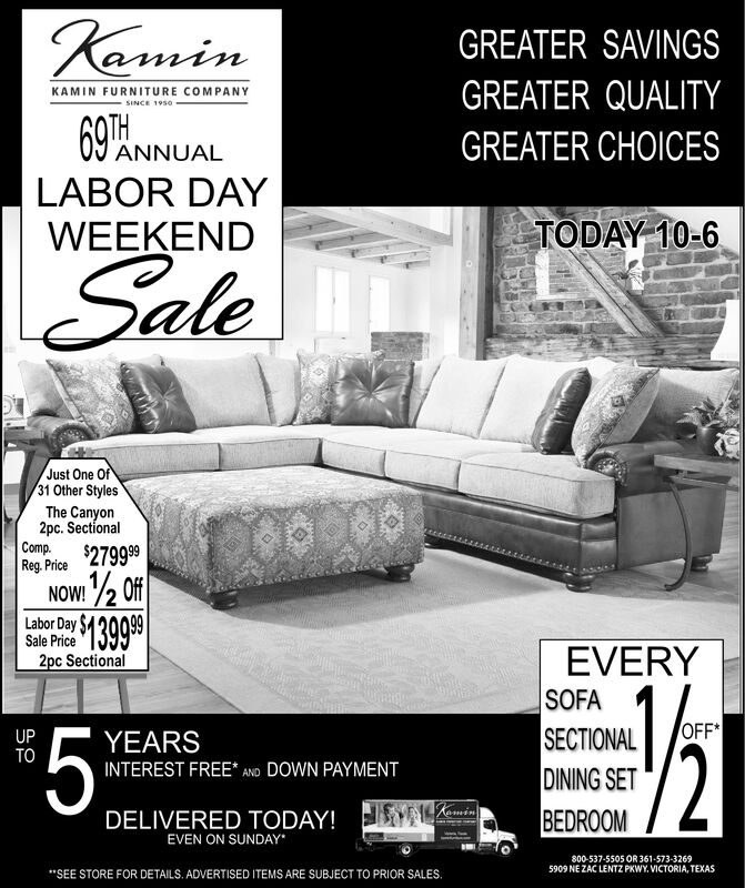 """aminGREATER SAVINGSGREATER QUALITYKAMIN FURNITURE COMPANYSINCE 195069AMGREATER CHOICESANNUALLABOR DAYTODAY 10-6WEEKENDSaleJust One Of31 Other StylesThe Canyon2pc. SectionalCompReg. Price $27999/2 Of$13999NOW!Labor Day SSale Price2pc SectionalEVERYSOFASECTIONALDINING SETBEDROOM$5 %OFF*UPTOYEARS/2INTEREST FREE* AND DOWN PAYMENTRaminDELIVERED TODAY!EVEN ON SUNDAY800-537-5505 OR 361-573-32695909 NE ZAC LENTZ PKWY. VICTORIA, TEXAS""""SEE STORE FOR DETAILS. ADVERTISED ITEMS ARE SUBJECT TO PRIOR SALES. amin GREATER SAVINGS GREATER QUALITY KAMIN FURNITURE COMPANY SINCE 1950 69AM GREATER CHOICES ANNUAL LABOR DAY TODAY 10-6 WEEKEND Sale Just One Of 31 Other Styles The Canyon 2pc. Sectional Comp Reg. Price $27999 /2 Of $13999 NOW! Labor Day S Sale Price 2pc Sectional EVERY SOFA SECTIONAL DINING SET BEDROOM $5 % OFF* UP TO YEARS /2 INTEREST FREE* AND DOWN PAYMENT Ramin DELIVERED TODAY! EVEN ON SUNDAY 800-537-5505 OR 361-573-3269 5909 NE ZAC LENTZ PKWY. VICTORIA, TEXAS """"SEE STORE FOR DETAILS. ADVERTISED ITEMS ARE SUBJECT TO PRIOR SALES."""