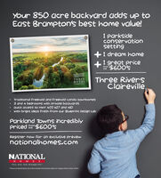 Your 850 acre backyard add up toEast Brampton's best home value!parksideconservationetting1 dream home1 great price$600'sFromtheThree RiverSClairevilleTHREERIVERSCLAIREVILLETraditional freehold and Freehold condo townhomes3 and 4 bedrooms with private backyardsQuick access to Hwy 407 427 and 410With bright ideas Fresh Prom our Blueprint Design LabParkland Towns incrediblypriced$60O'stheRegister now or an exclusive previewnationalhomes.comNATIONAL E SYou are the blueprintPrices and specifications are correct at press time and are subject to change without notice. E&OE Your 850 acre backyard add up to East Brampton's best home value! parkside conservation etting 1 dream home 1 great price $600's From the Three RiverS Claireville THREE RIVERS CLAIREVILLE Traditional freehold and Freehold condo townhomes 3 and 4 bedrooms with private backyards Quick access to Hwy 407 427 and 410 With bright ideas Fresh Prom our Blueprint Design Lab Parkland Towns incredibly priced$60O's the Register now or an exclusive preview nationalhomes.com NATIONAL  E S You are the blueprint Prices and specifications are correct at press time and are subject to change without notice. E&OE