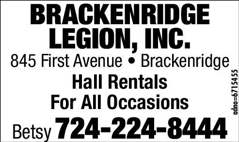 BRACKENRIDGELEGION, INC.845 First Avenue BrackenridgeHall RentalsFor All OccasionsBetsy 724-224-8444adno-6706401 BRACKENRIDGE LEGION, INC. 845 First Avenue Brackenridge Hall Rentals For All Occasions Betsy 724-224-8444 adno-6706401