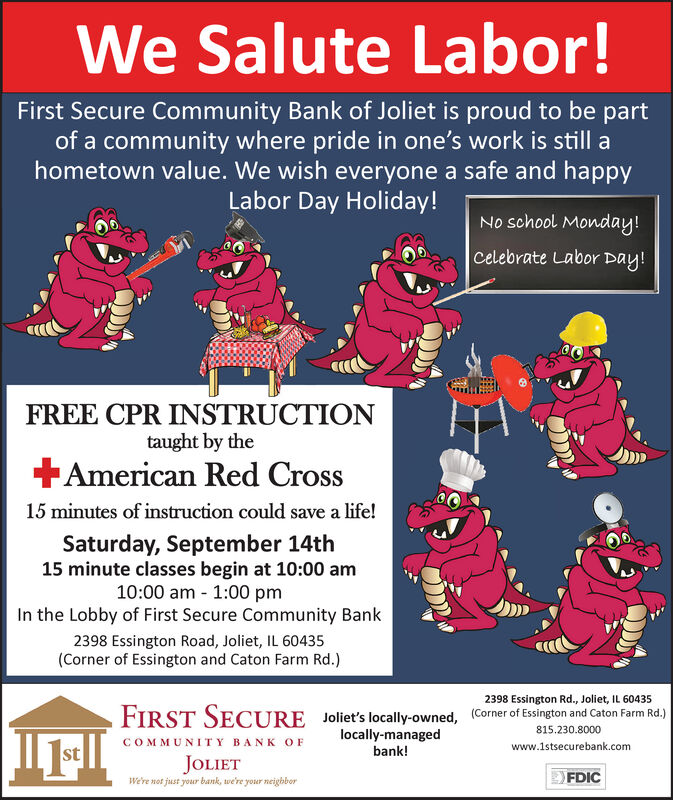 We Salute Labor!First Secure Community Bank of Joliet is proud to be partof a community where pride in one's work is still ahometown value. We wish everyone a safe and happyLabor Day Holiday!No school Monday!Celebrate Labor Day!FREE CPR INSTRUCTIONtaught by theAmerican Red Cross15 minutes of instruction could save a life!Saturday, September 14th15 minute classes begin at 10:00 am10:00 am 1:00 pmIn the Lobby of First Secure Community Bank2398 Essington Road, Joliet, IL 60435(Corner of Essington and Caton Farm Rd.)2398 Essington Rd., Joliet, IL 60435FIRST SECURE(Corner of Essington and Caton Farm Rd.)Joliet's locally-owned,locally-managedbank!815.230.8000COMMUNITY BANK OFwww.1stsecurebank.comstJOLIETFDICWe're not just your bank, we're your neighbor We Salute Labor! First Secure Community Bank of Joliet is proud to be part of a community where pride in one's work is still a hometown value. We wish everyone a safe and happy Labor Day Holiday! No school Monday! Celebrate Labor Day! FREE CPR INSTRUCTION taught by the American Red Cross 15 minutes of instruction could save a life! Saturday, September 14th 15 minute classes begin at 10:00 am 10:00 am 1:00 pm In the Lobby of First Secure Community Bank 2398 Essington Road, Joliet, IL 60435 (Corner of Essington and Caton Farm Rd.) 2398 Essington Rd., Joliet, IL 60435 FIRST SECURE (Corner of Essington and Caton Farm Rd.) Joliet's locally-owned, locally-managed bank! 815.230.8000 COMMUNITY BANK OF www.1stsecurebank.com st JOLIET FDIC We're not just your bank, we're your neighbor