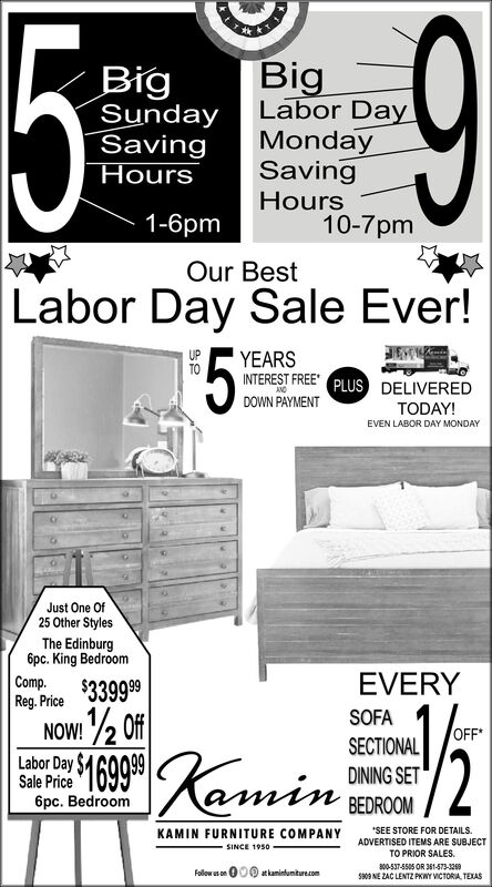 5$9BigLabor DayMondaySavingBigSundaySavingHoursHours1-6pm10-7pmOur BestLabor Day Sale Ever!$5YEARSINTEREST FREE* PLUS DELIVEREDANDDOWN PAYMENTTODAY!EVEN LABOR DAY MONDAYJust One Of25 Other StylesThe Edinburg6pc. King BedroomCompReg. Price $3399 99EVERY/2 OffSOFANOW!OFFSECTIONALLabor Day SSale Price6pc. BedroomDINING SETSEE STORE FOR DETAILS.KAMIN FURNITURE COMPANYADVERTISED ITEMS ARE SUBJECTSINCE 1950TO PRIOR SALES800-537-5505 OR 351-573-329s309 NE ZAC LENTZ PKWY VICTORIA TEXAS000.at kaminfumiture.comFollow s on 5 $9 Big Labor Day Monday Saving Big Sunday Saving Hours Hours 1-6pm 10-7pm Our Best Labor Day Sale Ever! $5 YEARS INTEREST FREE* PLUS DELIVERED AND DOWN PAYMENT TODAY! EVEN LABOR DAY MONDAY Just One Of 25 Other Styles The Edinburg 6pc. King Bedroom Comp Reg. Price $3399 99 EVERY /2 Off SOFA NOW! OFF SECTIONAL Labor Day S Sale Price 6pc. Bedroom DINING SET SEE STORE FOR DETAILS. KAMIN FURNITURE COMPANY ADVERTISED ITEMS ARE SUBJECT SINCE 1950 TO PRIOR SALES 800-537-5505 OR 351-573-329 s309 NE ZAC LENTZ PKWY VICTORIA TEXAS 000. at kaminfumiture.com Follow s on