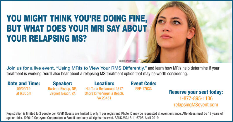 """YOU MIGHT THINK YOU'RE DOING FINE,BUT WHAT DOES YOUR MRI SAY ABOUTYOUR RELAPSING MS?Patient PortrayalJoin us for a live event, """"Using MRIS to View Your RMS Differently,"""" and learn how MRIs help determine if yourtreatment is working. You'll also hear about a relapsing MS treatment option that may be worth considering.Date and Time:Speaker:Barbara Bishop, NP.,Virginia Beach, VALocation:Event Code:09/09/19Hot Tuna Restaurant 2817PEP-17633Reserve your seat today:at 6:30pmShore Drive Virginia Beach,VA 234511-877-895-1136relapsingMSevent.comRegistration is limited to 2 people per RSVP. Guests are limited to only 1 per registrant. Photo ID may be requested at event entrance. Attendees must be 18 years ofage or older. 2019 Genzyme Corporation, a Sanofi company. All rights reserved. SAUS.MS.18.11.6705. April 2019 YOU MIGHT THINK YOU'RE DOING FINE, BUT WHAT DOES YOUR MRI SAY ABOUT YOUR RELAPSING MS? Patient Portrayal Join us for a live event, """"Using MRIS to View Your RMS Differently,"""" and learn how MRIs help determine if your treatment is working. You'll also hear about a relapsing MS treatment option that may be worth considering. Date and Time: Speaker: Barbara Bishop, NP., Virginia Beach, VA Location: Event Code: 09/09/19 Hot Tuna Restaurant 2817 PEP-17633 Reserve your seat today: at 6:30pm Shore Drive Virginia Beach, VA 23451 1-877-895-1136 relapsingMSevent.com Registration is limited to 2 people per RSVP. Guests are limited to only 1 per registrant. Photo ID may be requested at event entrance. Attendees must be 18 years of age or older. 2019 Genzyme Corporation, a Sanofi company. All rights reserved. SAUS.MS.18.11.6705. April 2019"""
