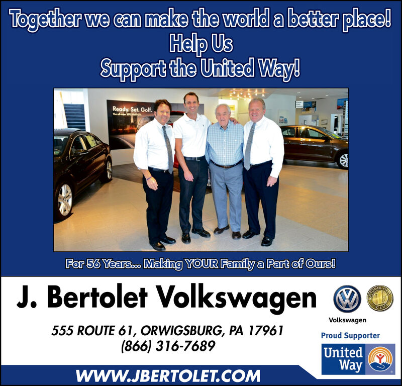 Together we can make the world a better place!Help UsSupport the United Way!Ready.Set. Golf.For 56 Years...Making YOUR Family a Part of Ours!J. Bertolet VolkswagenFHTHUSTONTALVolkswagen555 ROUTE 61, ORWIGSBURG, PA 17961(866) 316-7689Proud SupporterUnitedWaywww.JBERTOLET.COM Together we can make the world a better place! Help Us Support the United Way! Ready.Set. Golf. For 56 Years...Making YOUR Family a Part of Ours! J. Bertolet Volkswagen FHT HUSTONTAL Volkswagen 555 ROUTE 61, ORWIGSBURG, PA 17961 (866) 316-7689 Proud Supporter United Way www.JBERTOLET.COM