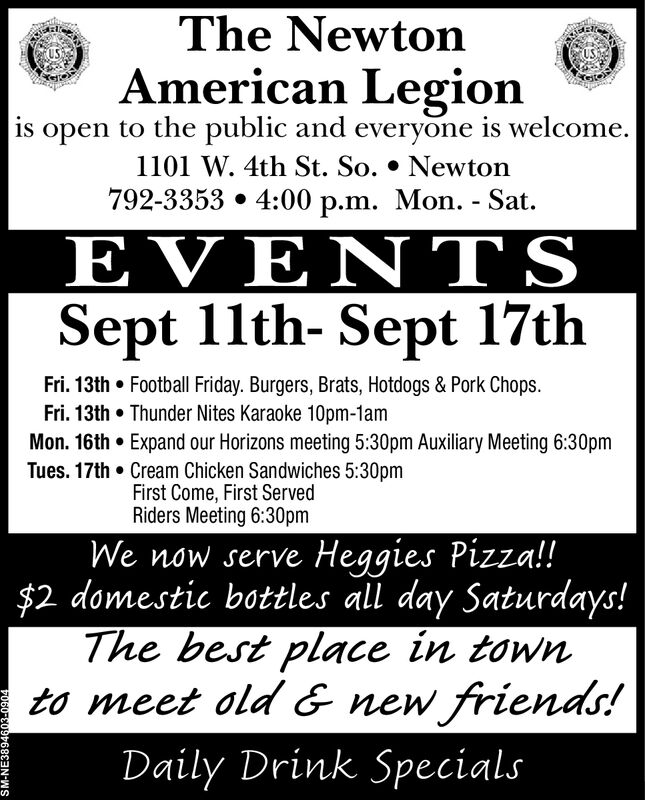 The NewtonAmerican Legionis open to the public and everyone is welcome.1101 W. 4th St. So. * Newton792-3353 4:00 p.m. Mon. - SatEVENTSSept 11th- Sept 17thFri. 13th Football Friday. Burgers, Brats, Hotdogs & Pork Chops.Fri. 13th Thunder Nites Karaoke 10pm-1amMon. 16th Expand our Horizons meeting 5:30pm Auxiliary Meeting 6:30pmTues. 17th Cream Chicken Sandwiches 5:30pmFirst Come, First ServedRiders Meeting 6:30pmWe now serve Heggies Pizza!!$2 domestic bottles ll day Saturdays!The best place in townto meet old & new friends!Daily Drink SpecialsSM-NE3894603-0904 The Newton American Legion is open to the public and everyone is welcome. 1101 W. 4th St. So. * Newton 792-3353 4:00 p.m. Mon. - Sat EVENTS Sept 11th- Sept 17th Fri. 13th Football Friday. Burgers, Brats, Hotdogs & Pork Chops. Fri. 13th Thunder Nites Karaoke 10pm-1am Mon. 16th Expand our Horizons meeting 5:30pm Auxiliary Meeting 6:30pm Tues. 17th Cream Chicken Sandwiches 5:30pm First Come, First Served Riders Meeting 6:30pm We now serve Heggies Pizza!! $2 domestic bottles ll day Saturdays! The best place in town to meet old & new friends! Daily Drink Specials SM-NE3894603-0904
