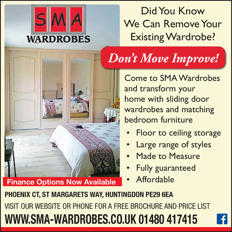 SMADid You KnowWe Can Remove YourExisting Wardrobe?WARDROBESDon't Move Improve!Come to SMA Wardrobesand transform yourhome with sliding doorwardrobes and matchingbedroom furnitureFloor to ceiling storageLarge range of stylesMade to Measure.Fully guaranteedAffordableFinance Options Now AvailablePHOENIX CT,ST MARGARETS WAY, HUNTINGDON PE29 6EAVISIT OUR WEBSITE OR PHONE FOR A FREE BR0CHURE AND PRICE LISTwww.SMA-WARDROBES.CO.UK 01480 417415f SMA Did You Know We Can Remove Your Existing Wardrobe? WARDROBES Don't Move Improve! Come to SMA Wardrobes and transform your home with sliding door wardrobes and matching bedroom furniture Floor to ceiling storage Large range of styles Made to Measure . Fully guaranteed Affordable Finance Options Now Available PHOENIX CT,ST MARGARETS WAY, HUNTINGDON PE29 6EA VISIT OUR WEBSITE OR PHONE FOR A FREE BR0CHURE AND PRICE LIST www.SMA-WARDROBES.CO.UK 01480 417415 f