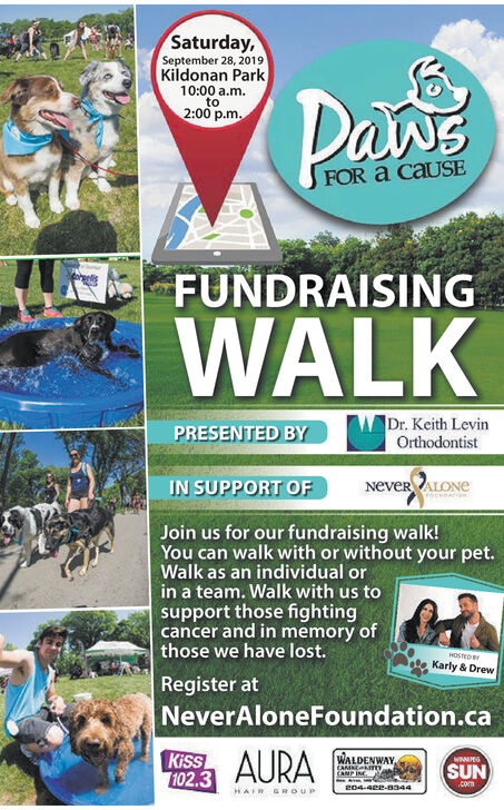 Saturday,September 28, 2019Kildonan Park10:00 a.mto2:00 p.mPawsFOR a CAUSEFUNDRAISINGWALKDr. Keith LevinOrthodontistPRESENTED BYIN SUPPORT OFNeveR ALONEJoin us for our fundraising walk!You can walk with or without your pet.Walk as an individual orin a team. Walk with us tosupport those fightingcancer and in memory ofthose we have lost.HOSTEDKarly & DrewRegister atNeverAloneFoundation.caKiss102.3AURAWALDENWAY,CAMNEIYCAMP INWNNPEGSUN.come04-482-8344HAIR GROUP Saturday, September 28, 2019 Kildonan Park 10:00 a.m to 2:00 p.m Paws FOR a CAUSE FUNDRAISING WALK Dr. Keith Levin Orthodontist PRESENTED BY IN SUPPORT OF NeveR ALONE Join us for our fundraising walk! You can walk with or without your pet. Walk as an individual or in a team. Walk with us to support those fighting cancer and in memory of those we have lost. HOSTED Karly & Drew Register at NeverAloneFoundation.ca Kiss 102.3 AURA WALDENWAY, CAMNEIY CAMP IN WNNPEG SUN .com e04-482-8344 HAIR GROUP