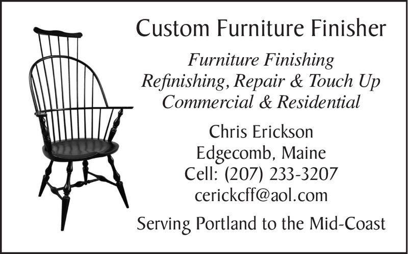 Custom Furniture FinisherFurniture FinishingRefinishing, Repair & Touch UpCommercial & ResidentialChris EricksonEdgecomb, MaineCell: (207) 233-3207cerickcff@aol.comServing Portland to the Mid-Coast Custom Furniture Finisher Furniture Finishing Refinishing, Repair & Touch Up Commercial & Residential Chris Erickson Edgecomb, Maine Cell: (207) 233-3207 cerickcff@aol.com Serving Portland to the Mid-Coast