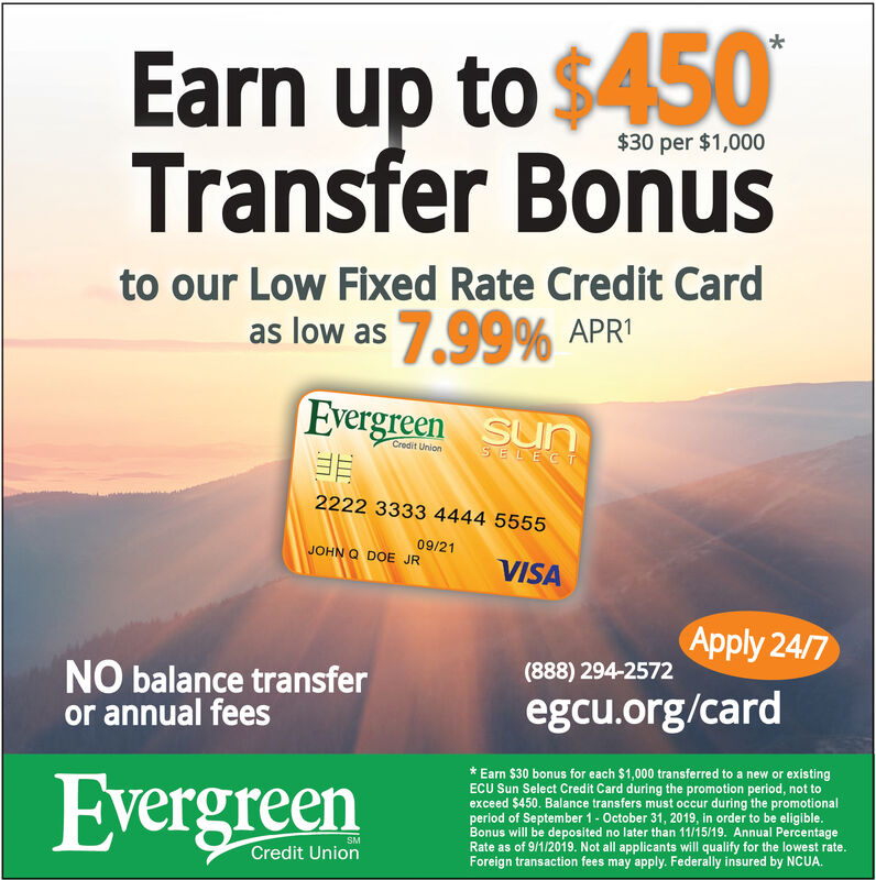 Earn up to $450Transfer Bonus$30 per $1,000to our Low Fixed Rate Credit Cardas low as 7,99% APREvergreen SunCredit UnionSELECT2222 3333 4444 555509/21JOHN Q DOE JRVISAApply 24/7(888) 294-2572NO balance transferor annual feesegcu.org/cardEarn $30 bonus for each $1,000 transferred to a new or existingECU Sun Select Credit Card during the promotion period, not toexceed $450. Balance transfers must occur during the promotionalperiod of September 1 October 31, 2019, in order to be eligible.Bonus will be deposited no later than 11/15/19. Annual PercentageRate as of 9/1/2019. Not all applicants will qualify for the lowest rate.Foreign transaction fees may apply. Federally insured by NCUA.EvergreenSMCredit Union Earn up to $450 Transfer Bonus $30 per $1,000 to our Low Fixed Rate Credit Card as low as 7,99% APR Evergreen Sun Credit Union SELECT 2222 3333 4444 5555 09/21 JOHN Q DOE JR VISA Apply 24/7 (888) 294-2572 NO balance transfer or annual fees egcu.org/card Earn $30 bonus for each $1,000 transferred to a new or existing ECU Sun Select Credit Card during the promotion period, not to exceed $450. Balance transfers must occur during the promotional period of September 1 October 31, 2019, in order to be eligible. Bonus will be deposited no later than 11/15/19. Annual Percentage Rate as of 9/1/2019. Not all applicants will qualify for the lowest rate. Foreign transaction fees may apply. Federally insured by NCUA. Evergreen SM Credit Union