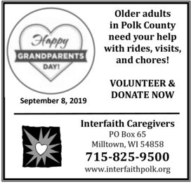 Older adultsin Polk Countyneed your helpwith rides, visits,and chores!HappyGRANDPARENTSDAY!VOLUNTEER &DONATE NOWSeptember 8, 2019Interfaith CaregiversPO Box 65Milltown, WI 54858715-825-9500www.interfaithpolk.org Older adults in Polk County need your help with rides, visits, and chores! Happy GRANDPARENTS DAY! VOLUNTEER & DONATE NOW September 8, 2019 Interfaith Caregivers PO Box 65 Milltown, WI 54858 715-825-9500 www.interfaithpolk.org