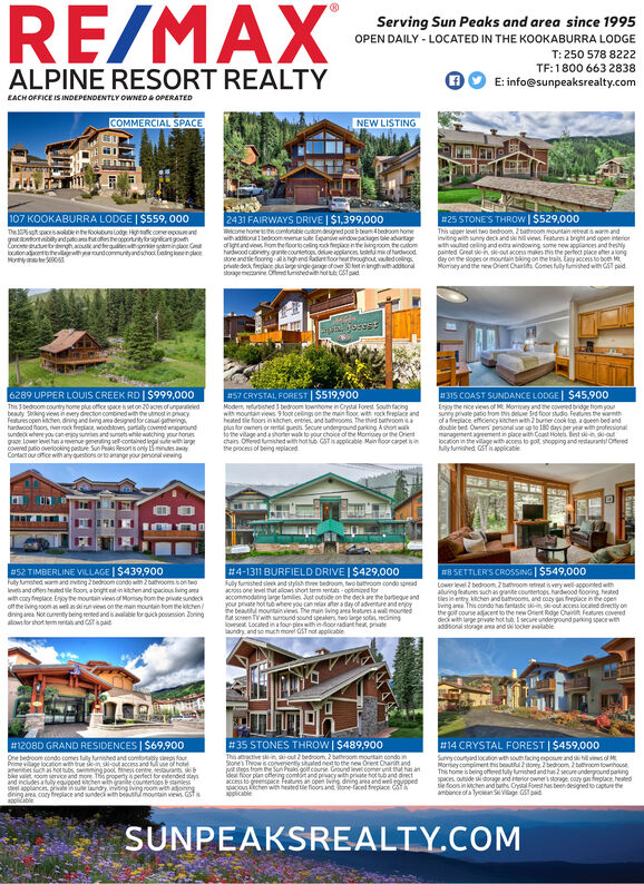 RE/MAXServing Sun Peaks and area since 1995OPEN DAILY - LOCATED IN THE KOOKABURRA LODGET: 250 578 8222TF:1800 663 2838E: info@sunpeaksrealty.comALPINE RESORT REALTYEACHOFFICE IS INDEPENDENTLY OWNED &OPERATEDCOMMERCIAL SPACENEW LISTING107 KOOKABURRA LODGE I $559, 000Thissspcesaokolentheookburalooge High tac come oporeandgo onbyadpototheccpotntyigncatgowtCon e rghacoucand auw minge Cnotondtheviwheaurdcommtyandhoo engenceMontye062431 FAIRWAYS DRIVE I $1,399,000ecome home comorle cudesgned pot beam 4 bedoon homewihaon 1bedoomenue sulte Epansve wndowpackages le adantagotandwew om heooroeling ck pce nte ngoom the caomhdwood canryantecountetos deecoances temof hordwoodstone and tle foong -shghnd Radanfoorhet oughout vauted celingpdeck, fepace ps gesingegeofover 0 eet in lngthwehadtongemeaine Od unhedwe ot ub CST pad#25 STONE'S THROW I $529,000This upper level two bedoom 2 bathroom mountain retrest awam andinving with sunny deck and s hview Features a bright and open interiorwth vuted celing and era windowing some new appliances and brestypainted Great sk-in s-out access mukes this the pertect place aher a longday on the sopes or mountain bing on the trais Eay access to bon MtMoseyand the newOrent Chairs Comes fully fumihed wit GST paid6289 UPPER LOUIS CREEK RD | $999,000#57 CRYSTAL FOREST I $519,900Modem returbhed 3 bedroom townhome in Crystal Forest Soum tacingwit mountan views 9foot celings on the main foor with rock feplace andheated e foors in ktchen eneies and btooms The thid buthoomplus for owner or ental guets Secure undenground parking A short wako the village and a shorr wak to your choice athe Moy or he Orentchairs Oed umhed with hot e GST is applicable Main loor caret she process of being placed#315 COAST SUNDANCE LODGE| $45,900Enjoy the nice views of Morey and he coveed bridge from yoursy pate pato from t de Sdfoor sudo Featues the warmthof a freplace efficiency khe with 2 burner cook top a Queen bed anddouble bed Ownen personal une up to 180 days per yar with profesionalmangement ageement in place wth Cot Hote Btlocion in the vagewith acces to go shopping and retaurant OferedMymhed GapplcableThs 3bedoom country home plus office space is set on 20aces of unparaeledbeaty Srking views neery drection combined wh the umot inpacyFetures open ichen dning and ing aea deigned for caual gheingshardwood oon re rock freplace, woodtoves paaly covened waparoundsundek where you caneoy sumes and umet whe ching your honesCovered puio overiooking pare Sun Peks Reson s only 5mines aayContact our ofice with ary ouestions orto ange your pional viewing#52 TIMBERLINE VILLAGE I $439,900Fully unhed wamnd vtng 2bedroom condoh 2buthvoomso toInvs and ofler hed le foon a bright eat-in kchen and spacious lving aewith coytplace Enjoythe mountan views of Monisey from the private sundeckof the ivingoomaswel as sinnvews on the man mountain fom the echendning aea Not cuentybeing reted and is aalable lor quick posession oningtofor shot tre and CST spaida SETTLERS CROSSING I $549,000ower level 2 bedroom2 butoom etreat is veywel-apponted wthaluing feues such as granite counterto0s hardeood fooring heatedtles eey chen and bathroom and coy as frepace in te opesving area This condo snanse sout acces located directly onthe gol course adcet to the new Oent Rdge Chai Features covereddecwth ge private hot t secure undeground paning space wiaddtonal sorage aea and s locker aalable#4-1311 BURFIELD DRIVE I $429,000Suly fished seek and stylish te bedroom, two bathroom condo speadsone level tht alows thort term entals-optimied forcommodating age famles Just outside on the deck are the babeque andhe bea mountain vews The man lwing anea eatures a wa mouneseen T with suound sound speals teoge soeclningoe Located inafour-ples with indoornadant he priateundry and so much mone GST not applicable#14 CRYSTAL FOREST I$459,000#1208D GRAND RESIDENCES 1 $69,900#35 STONES THROW I $489,900This aactive s-in siout 2 bedroom 2btroom moutain condo inSones Thgw conenient ued neso the new Orent Chart andepom he Sun Pea gocoue Gound leve comer unt t has and oor plan oeing comot and pcywith priate hot ub and drects ce Featunes an open vng deing aea andwel ppedspouechen wi heated tie floons and one-aced feplacecableSunycouand location wth south facing epoure and s N sof MMoeycompliment this bautf2orey, 2 bedoom 2 ttroom ownhouseThis home is being offeed tly umshed and has 2ue undegound parkingspaces outside ssoage and terior owner's storage coy gs flace heatedtefoos in chen and baths Crsta Forest has been designed to cipture heOne bedroom condo-comes fuly unshed and comfortatly s fourPrime vilage location wh brue sout access and uue of hotemtes ch inhorubs swmming pool nes cen estasb va oom serce and mone Thopoperty perfect for etended sand ncudes a fuly eoupped chen whane couentoos sanesseel applance prvinsue aundry, imvibing iving roomwithadonngdning area coay replace and sundeciwth be mountain vew GST aappliableSUNPEAKSREALTY.COM RE/MAX Serving Sun Peaks and area since 1995 OPEN DAILY - LOCATED IN THE KOOKABURRA LODGE T: 250 578 8222 TF:1800 663 2838 E: info@sunpeaksrealty.com ALPINE RESORT REALTY EACHOFFICE IS INDEPENDENTLY OWNED &OPERATED COMMERCIAL SPACE NEW LISTING 107 KOOKABURRA LODGE I $559, 000 Thissspcesaokolentheookburalooge High tac come oporeand go onbyadpototheccpotntyigncatgowt Con e rghacoucand auw minge Cn otondtheviwheaurdcommtyandhoo engence Montye06 2431 FAIRWAYS DRIVE I $1,399,000 ecome home comorle cudesgned pot beam 4 bedoon home wihaon 1bedoomenue sulte Epansve wndowpackages le adantag otandwew om heooroeling ck pce nte ngoom the caom hdwood canryantecountetos deecoances temof hordwood stone and tle foong -shghnd Radanfoorhet oughout vauted celing pdeck, fepace ps gesingegeofover 0 eet in lngthwehadton gemeaine Od unhedwe ot ub CST pad #25 STONE'S THROW I $529,000 This upper level two bedoom 2 bathroom mountain retrest awam and inving with sunny deck and s hview Features a bright and open interior wth vuted celing and era windowing some new appliances and bresty painted Great sk-in s-out access mukes this the pertect place aher a long day on the sopes or mountain bing on the trais Eay access to bon Mt Moseyand the newOrent Chairs Comes fully fumihed wit GST paid 6289 UPPER LOUIS CREEK RD | $999,000 #57 CRYSTAL FOREST I $519,900 Modem returbhed 3 bedroom townhome in Crystal Forest Soum tacing wit mountan views 9foot celings on the main foor with rock feplace and heated e foors in ktchen eneies and btooms The thid buthoom plus for owner or ental guets Secure undenground parking A short wak o the village and a shorr wak to your choice athe Moy or he Orent chairs Oed umhed with hot e GST is applicable Main loor caret s he process of being placed #315 COAST SUNDANCE LODGE| $45,900 Enjoy the nice views of Morey and he coveed bridge from your sy pate pato from t de Sdfoor sudo Featues the warmth of a freplace efficiency khe with 2 burner cook top a Queen bed and double bed Ownen personal une up to 180 days per yar with profesional mangement ageement in place wth Cot Hote Bt locion in the vagewith acces to go shopping and retaurant Ofered Mymhed Gapplcable Ths 3bedoom country home plus office space is set on 20aces of unparaeled beaty Srking views neery drection combined wh the umot inpacy Fetures open ichen dning and ing aea deigned for caual gheings hardwood oon re rock freplace, woodtoves paaly covened waparound sundek where you caneoy sumes and umet whe ching your hones Covered puio overiooking pare Sun Peks Reson s only 5mines aay Contact our ofice with ary ouestions orto ange your pional viewing #52 TIMBERLINE VILLAGE I $439,900 Fully unhed wamnd vtng 2bedroom condoh 2buthvoomso to Invs and ofler hed le foon a bright eat-in kchen and spacious lving ae with coytplace Enjoythe mountan views of Monisey from the private sundeck of the ivingoomaswel as sinnvews on the man mountain fom the echen dning aea Not cuentybeing reted and is aalable lor quick posession oning tofor shot tre and CST spaid a SETTLERS CROSSING I $549,000 ower level 2 bedroom2 butoom etreat is veywel-apponted wth aluing feues such as granite counterto0s hardeood fooring heated tles eey chen and bathroom and coy as frepace in te opes ving area This condo snanse sout acces located directly on the gol course adcet to the new Oent Rdge Chai Features covered decwth ge private hot t secure undeground paning space wi addtonal sorage aea and s locker aalable #4-1311 BURFIELD DRIVE I $429,000 Suly fished seek and stylish te bedroom, two bathroom condo spead sone level tht alows thort term entals-optimied for commodating age famles Just outside on the deck are the babeque and he bea mountain vews The man lwing anea eatures a wa moune seen T with suound sound speals teoge soeclning oe Located inafour-ples with indoornadant he priate undry and so much mone GST not applicable #14 CRYSTAL FOREST I$459,000 #1208D GRAND RESIDENCES 1 $69,900 #35 STONES THROW I $489,900 This aactive s-in siout 2 bedroom 2btroom moutain condo in Sones Thgw conenient ued neso the new Orent Chart and epom he Sun Pea gocoue Gound leve comer unt t has an d oor plan oeing comot and pcywith priate hot ub and drect s ce Featunes an open vng deing aea andwel pped spouechen wi heated tie floons and one-aced feplace cable Sunycouand location wth south facing epoure and s N sof M Moeycompliment this bautf2orey, 2 bedoom 2 ttroom ownhouse This home is being offeed tly umshed and has 2ue undegound parking spaces outside ssoage and terior owner's storage coy gs flace heated tefoos in chen and baths Crsta Forest has been designed to cipture he One bedroom condo-comes fuly unshed and comfortatly s four Prime vilage location wh brue sout access and uue of hote mtes ch inhorubs swmming pool nes cen estas b va oom serce and mone Thopoperty perfect for etended s and ncudes a fuly eoupped chen whane couentoos saness eel applance prvinsue aundry, imvibing iving roomwithadonng dning area coay replace and sundeciwth be mountain vew GST a appliable SUNPEAKSREALTY.COM