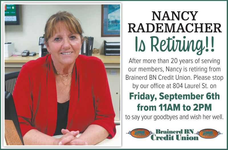 500NANCYRADEMACHERlo Retining!!After more than 20 years of servingour members, Nancy is retiring fromBrainerd BN Credit Union. Please stopby our office at 804 Laurel St. onFriday, September 6thfrom 11AM to 2PMto say your goodbyes and wish her well.Brainerd BNCredit Union 500 NANCY RADEMACHER lo Retining!! After more than 20 years of serving our members, Nancy is retiring from Brainerd BN Credit Union. Please stop by our office at 804 Laurel St. on Friday, September 6th from 11AM to 2PM to say your goodbyes and wish her well. Brainerd BN Credit Union