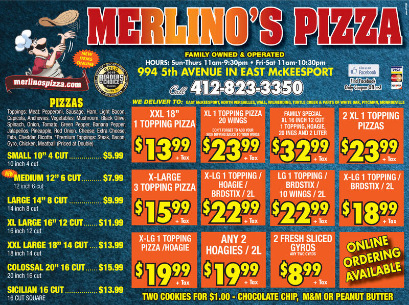 "MERLINO'S PIZZANEWITEMSONLINEFAMILY OWNED & OPERATEDHOURS: Sun-Thurs 11am-9:30pm Fri-Sat 11am-10:30pm994 5th AVENUE IN EAST MCKEESPORTGOLDLikeus onVESAFacebook2019READERSCHOICEmerlinospizza.comFind FacebookOnly Coupon OffersC 412-823-3350cewsThaPIZZASWE DELIVER TO: EAST MCKEESPORT, NORTH VERSAILLES, WALL, WILMERDING, TURTLE CREEK & PARTS OF WHITE OAK, PITCAIRN, MONROEVILLEToppings: Meat: Pepperoni, Sausage, Ham, Light Bacon,Capicola,Spinach, Onion, Tomato, Green Pepper, Banana Pepper,Jalapeños, Pineapple, Red Onion. Cheese: Extra Cheese,Feta, Cheddar, Ricotta. ""Premium Toppings: Steak, Bacon,Gyro, Chicken, Meatball (Priced at Double)XXL 18""1 TOPPING PIZZAXL 1 TOPPING PIZZA20 WINGSFAMILY SPECIAL2 XL 1 TOPPINGPIZZASies. Vegetablesoom, Black Olive,XL 16 INCH 12 CUT1 TOPPING, HOAGIE,20 INGS AND 2 LITERDONT FORGET TO ADD YOURSIDE DIPPING SAUCE TO YOUR WINGS$13 99$2399$32.99 $23.99SMALL 10"" 4 CUT$5.99TaxTax+Tax+Tax10 inch 4 cutNEWMEDIUM 12"" 6 CUTX-LG 1 TOPPING/HOAGIE/BRDSTIX/ 2LLG 1 TOPPING/BRDSTIX/10 WINGS 2LX-LARGE3 TOPPING PIZZAX-LG 1 TOPPING/BRDSTIX/ 2L$7.9912 inch 6 cut$9.99LARGE 14"" 8 CUT$15. 99 $22 99 $2299 $189914 inch 8 cutTaxTax+TaxXL LARGE 16"" 12 CUT.$11.99+ Tax16 inch 12 cut2 FRESH SLICEDGYROSANY 2HOAGIES/ 2LX-LG 1 TOPPINGPIZZA /HOAGIEXXL LARGE 18"" 14 CUT $13.99ONLINEORDERINGAVAILABLE18 inch 14 cutANY TWO GYROS$19 99$19 99 $899COLOSSAL 20"" 16 CUT$15.9920 inch 16 cut+ ax+ Tax+ TaxSICILIAN 16 CUT$13.99TWO COOKIES FOR $1.00-CHOCOLATE CHIP, M&M OR PEANUT BUTTER16 CUT SQUARE MERLINO'S PIZZA NEW ITEMS ONLINE FAMILY OWNED & OPERATED HOURS: Sun-Thurs 11am-9:30pm Fri-Sat 11am-10:30pm 994 5th AVENUE IN EAST MCKEESPORT GOLD Likeus on VESA Facebook 2019 READERS CHOICE merlinospizza.com Find Facebook Only Coupon Offers C 412-823-3350 cews Tha PIZZAS WE DELIVER TO: EAST MCKEESPORT, NORTH VERSAILLES, WALL, WILMERDING, TURTLE CREEK & PARTS OF WHITE OAK, PITCAIRN, MONROEVILLE Toppings: Meat: Pepperoni, Sausage, Ham, Light Bacon, Capicola, Spinach, Onion, Tomato, Green Pepper, Banana Pepper, Jalapeños, Pineapple, Red Onion. Cheese: Extra Cheese, Feta, Cheddar, Ricotta. ""Premium Toppings: Steak, Bacon, Gyro, Chicken, Meatball (Priced at Double) XXL 18"" 1 TOPPING PIZZA XL 1 TOPPING PIZZA 20 WINGS FAMILY SPECIAL 2 XL 1 TOPPING PIZZAS ies. Vegetables oom, Black Olive, XL 16 INCH 12 CUT 1 TOPPING, HOAGIE, 20 INGS AND 2 LITER DONT FORGET TO ADD YOUR SIDE DIPPING SAUCE TO YOUR WINGS $13 99 $2399 $32.99 $23.99 SMALL 10"" 4 CUT $5.99 Tax Tax +Tax +Tax 10 inch 4 cut NEW MEDIUM 12"" 6 CUT X-LG 1 TOPPING/ HOAGIE/ BRDSTIX/ 2L LG 1 TOPPING/ BRDSTIX/ 10 WINGS 2L X-LARGE 3 TOPPING PIZZA X-LG 1 TOPPING/ BRDSTIX/ 2L $7.99 12 inch 6 cut $9.99 LARGE 14"" 8 CUT $15. 99 $22 99 $2299 $1899 14 inch 8 cut Tax Tax +Tax XL LARGE 16"" 12 CUT.$11.99 + Tax 16 inch 12 cut 2 FRESH SLICED GYROS ANY 2 HOAGIES/ 2L X-LG 1 TOPPING PIZZA /HOAGIE XXL LARGE 18"" 14 CUT $13.99 ONLINE ORDERING AVAILABLE 18 inch 14 cut ANY TWO GYROS $19 99 $19 99 $899 COLOSSAL 20"" 16 CUT $15.99 20 inch 16 cut + ax + Tax + Tax SICILIAN 16 CUT $13.99 TWO COOKIES FOR $1.00-CHOCOLATE CHIP, M&M OR PEANUT BUTTER 16 CUT SQUARE"