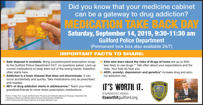 Did you know that your medicine cabinetcan be a gateway to drug addiction?MEDICATION TAKE BACK DAYSaturday, September 14, 2019, 9:30-11:30 amGuilford Police Department(Permanent lock box also available 24/7)IMPORTANT FACTS TO SHARE:Safe disposal is available. Bring unused/expired prescription drugsto the Guilford Police Department 24/7, no questions asked. Lock upcurrent medications to keep them out of the wrong hands. Addictionoften starts here.Addiction is a brain disease that does not discriminate. It canKids who learn about the risks of drugs at home are up to 50 %less likely to use drugs. Talk often about your expectations and therisks. Your kids do hear you.ADD, anxiety, depression: and genetics* increase drug and alco-hol addiction riskoccur accidentally and quickly. Take medications only as prescribedand needed.98% of drug addiction starts in adolescence. Teach your kids/grandkids/friends to never share prescription medications.POLICEITS WORTH ITA Guilford D.AY. InitiativeRuth A Potee, M.D. board certied Family Physician and Addiction Medicine Physician, Greenfield, MASubstance Abuse and Mental Health Services Administration (SAMHSA)2017 Community Anti-Drug Coalisons of America National Fonumitsworthitguilford.orgREP SCANLONNNOSGUILFOR Did you know that your medicine cabinet can be a gateway to drug addiction? MEDICATION TAKE BACK DAY Saturday, September 14, 2019, 9:30-11:30 am Guilford Police Department (Permanent lock box also available 24/7) IMPORTANT FACTS TO SHARE: Safe disposal is available. Bring unused/expired prescription drugs to the Guilford Police Department 24/7, no questions asked. Lock up current medications to keep them out of the wrong hands. Addiction often starts here. Addiction is a brain disease that does not discriminate. It can Kids who learn about the risks of drugs at home are up to 50 % less likely to use drugs. Talk often about your expectations and the risks. Your kids do hear you. ADD, anxiety, depression: and genetics* increase drug and alco- hol addiction risk occur accidentally and quickly. Take medications only as prescribed and needed. 98% of drug addiction starts in adolescence. Teach your kids/ grandkids/friends to never share prescription medications. POLICE ITS WORTH IT A Guilford D.AY. Initiative Ruth A Potee, M.D. board certied Family Physician and Addiction Medicine Physician, Greenfield, MA Substance Abuse and Mental Health Services Administration (SAMHSA) 2017 Community Anti-Drug Coalisons of America National Fonum itsworthitguilford.org REP SCANLON NNOS GUILFOR