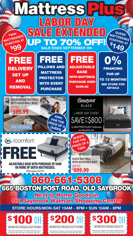 Mattress PlusLABOR DAYSALE EXTENDED,UP TO 70% OFFI$140QUEENMATTRESSESMATTRESSESSTARTING ATTWINSTARTING AT$99SALE ENDS SEPTEMBER 9thFREE FREE FREE 0%DELIVERY PILLOWS AND ADJUSTABLEMATTRESSFINANCINGBASEFOR UPSET UPWITH MATTRESSPROTECTORTO 72 MONTHS!ANDPURCHASE OVERWITH EVERYSEE STORE FORREMOVAL$499.99DETAILSPURCHASEBeautyrestRIALTO QUEEN MATTRESSWITH ADJUSTABLE BASENOW ONLYBLACK$599.99LABOR DAY EVENTKINGFOR THEPRICE OF ASAVE$800on BEAUTYREST BLACK mattressesand adjustable setsRESTONICQUEENQUEENat,icomfortPRICE OF ATWINFOR THEFREEQUEEN MATTRESSWITH ADJUSTABLE BASEADJUSTABLE BASE WITH PURCHASE OF $499OR MORE OF SERTA MATTRESSES.NOW ONLTBeautyrestHYBRID$899.99Offer expires 9/2/19860-661-5308665 BOSTON POST ROAD, OLD SAYBROOKNext to Home Goods inOld Saybrook Walmart Shopping CenterSTORE HOURS:MON-SAT 10AM 9PM SUN 10AM - 8PM$100 Off$200 OFF $300 OFFANY MATTRESS PURCHASE OF S4 OR MOREANT MATTRESS PURCHASE OF S121 OR MOREANY MATTRESS PURCHASE OWER SL171 Mattress Plus LABOR DAY SALE EXTENDED, UP TO 70% OFFI$140 QUEEN MATTRESSES MATTRESSES STARTING AT TWIN STARTING AT $99 SALE ENDS SEPTEMBER 9th FREE FREE FREE 0% DELIVERY PILLOWS AND ADJUSTABLE MATTRESS FINANCING BASE FOR UP SET UP WITH MATTRESS PROTECTOR TO 72 MONTHS! AND PURCHASE OVER WITH EVERY SEE STORE FOR REMOVAL $499.99 DETAILS PURCHASE Beautyrest RIALTO QUEEN MATTRESS WITH ADJUSTABLE BASE NOW ONLY BLACK $599.99 LABOR DAY EVENT KING FOR THE PRICE OF A SAVE$800 on BEAUTYREST BLACK mattresses and adjustable sets RESTONIC QUEEN QUEEN at,icomfort PRICE OF A TWIN FOR THE FREE QUEEN MATTRESS WITH ADJUSTABLE BASE ADJUSTABLE BASE WITH PURCHASE OF $499 OR MORE OF SERTA MATTRESSES. NOW ONLT Beautyrest HYBRID $899.99 Offer expires 9/2/19 860-661-5308 665 BOSTON POST ROAD, OLD SAYBROOK Next to Home Goods in Old Saybrook Walmart Shopping Center STORE HOURS:MON-SAT 10AM 9PM SUN 10AM - 8PM $100 Off $200 OFF $300 OFF ANY MATTRESS PURCHASE OF S4 OR MORE ANT MATTRESS PURCHASE OF S121 OR MORE ANY MATTRESS PURCHASE OWER SL171