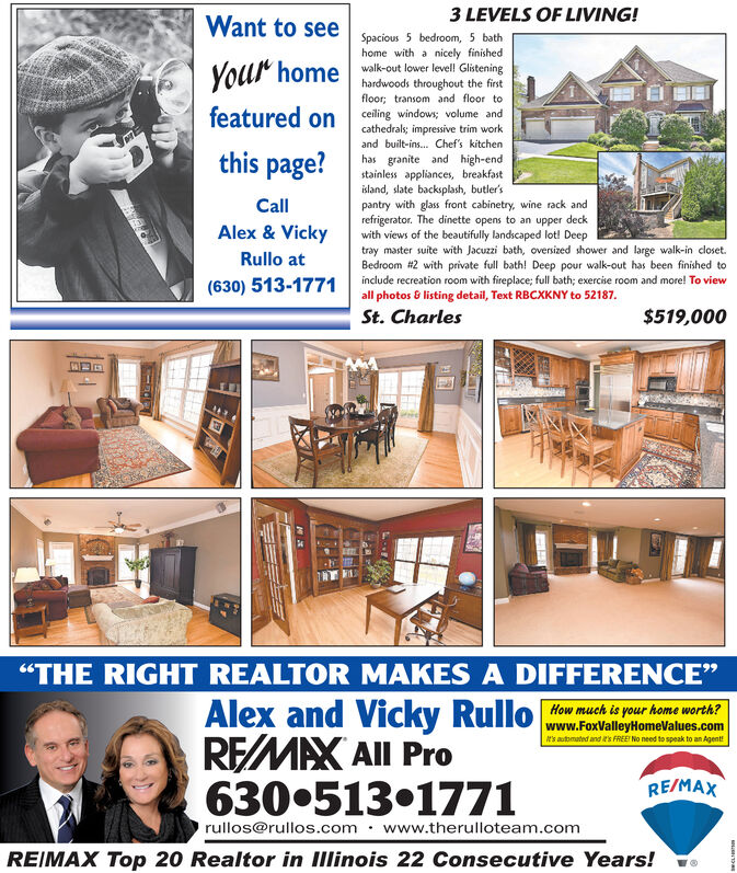"""3 LEVELS OF LIVING!Want to see Spacious 5 bedroom, 5 bathhome with a nicely finishedwalk-out lower levell Glisteninghardwoods throughout the firstfloor; transom and floor toceiling windows; volume andcathedrals; impressive trim workYour homefeatured onand built-ins. Chef's kitchenthis page?has granite and high-endstainless appliances, breakfastisland, slate backsplash, butler'spantry with glass front cabinetry, wine rack andrefrigerator. The dinette opens to an upper deckwith views of the beautifully landscaped lot! Deeptray master suite with Jacuzzi bath, oversized shower and large walk-in closet.Bedroom #2 with private full bath! Deep pour walk-out has been finished toinclude recreation room with fireplace; full bath; exercise room and more! To viewall photos & listing detail, Text RBCXKNY to 52187.St. CharlesCallAlex& VickyRullo at(630) 513-1771$519,000""""THE RIGHT REALTOR MAKES A DIFFERENCE""""Alex and Vicky RulloREMAX All Pro630.513.1771How much is your home worth?www.FoxValleyHomeValues.coms automated and t's FREE No need to speak to an AgentRE/MAXrullos@rullos.com www.therulloteam.comREIMAX Top 20 Realtor in IIlinois 22 Consecutive Years!EEDA 3 LEVELS OF LIVING! Want to see Spacious 5 bedroom, 5 bath home with a nicely finished walk-out lower levell Glistening hardwoods throughout the first floor; transom and floor to ceiling windows; volume and cathedrals; impressive trim work Your home featured on and built-ins. Chef's kitchen this page? has granite and high-end stainless appliances, breakfast island, slate backsplash, butler's pantry with glass front cabinetry, wine rack and refrigerator. The dinette opens to an upper deck with views of the beautifully landscaped lot! Deep tray master suite with Jacuzzi bath, oversized shower and large walk-in closet. Bedroom #2 with private full bath! Deep pour walk-out has been finished to include recreation room with fireplace; full bath; exercise room and more! To view all photos & listing detail, Text RBCXKNY to 52187. St."""