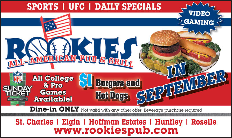 SPORTS UFC I DAILY SPECIALSVIDEOGAMINGKIESRSALL-AMERICAN PUB & GRILLAll College SLBurgers andINNFLSUNDAY GamesTICKET& ProHot Dags SEPTEMBERAvailable!ONLY ON DIRECTvDine-in ONLY Not valid with any other offer. Beverage purchase requiredSt. Charles I Elgin | Hoffman Estates I Huntley I Rosellewww.rookiespub.com SPORTS UFC I DAILY SPECIALS VIDEO GAMING KIES RS ALL-AMERICAN PUB & GRILL All College SLBurgers and IN NFL SUNDAY Games TICKET & Pro Hot Dags SEPTEMBER Available! ONLY ON DIRECTv Dine-in ONLY Not valid with any other offer. Beverage purchase required St. Charles I Elgin | Hoffman Estates I Huntley I Roselle www.rookiespub.com