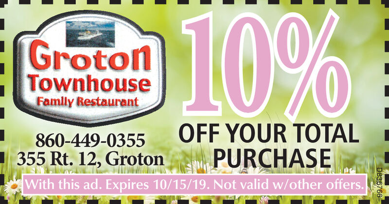 10%GrotonTownhouseFamlly RestaurantOFF YOUR TOTALPURCHASEWith this ad. Expires 10/15/19. Not valid w/other offers.860-449-0355355 Rt. 12, GrotonD836766 10% Groton Townhouse Famlly Restaurant OFF YOUR TOTAL PURCHASE With this ad. Expires 10/15/19. Not valid w/other offers. 860-449-0355 355 Rt. 12, Groton D836766