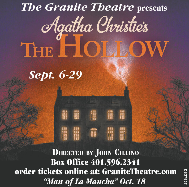 "The Granite Theatre presentsAgalha Christie'sTHE HOULOWSept. 6-29DIRECTED BY JOHN CILLINOBox Office 401.596.2341order tickets online at: GraniteTheatre.com""Man of La Mancha"" Oct. 18D837957NG The Granite Theatre presents Agalha Christie's THE HOULOW Sept. 6-29 DIRECTED BY JOHN CILLINO Box Office 401.596.2341 order tickets online at: GraniteTheatre.com ""Man of La Mancha"" Oct. 18 D837957 NG"