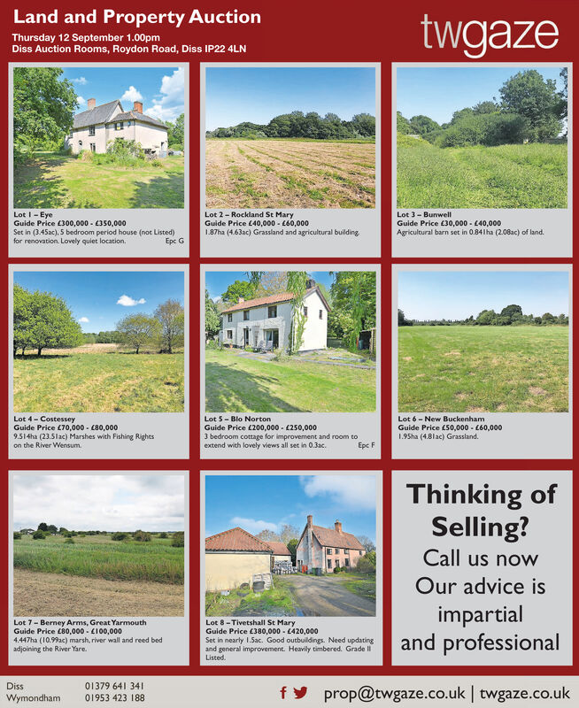 Land and Property AuctiontwgazeThursday 12 September 1.00pmDiss Auction Rooms, Roydon Road, Diss IP22 4LNLot 3 BunwellGuide Price 30,000-40,000Agricultural barn set in 0.841ha (2.08ac) of land.Lot I-EyeGuide Price £300,000 350,000Set in (3.45ac), 5 bedroom period house (not Listed).for renovation. Lovely quiet location.Lot 2 Rockland St MaryGuide Price 40,000-(60,0001.87ha (4.63ac) Grassland and agricultural buildingEpc GLot 4-CostesseyGuide Price 70,000 C80,000Lot 5-Blo NortonGuide Price L200,000 250,0003 bedroom cottage for improvement and room toextend with lovely views all set in 0.3acLot 6-New BuckenhamGuide Price £S0,000- C60,0001.95ha (4.81ac) Grassland.9.514ha (23.51ac) Marshes with Fishing Rightson the River Wensum.Epc FThinking ofSelling?Call us nowOur advice isimpartialand professionalLot 7 Berney Arms, Great YarmouthGuide Price £80,000 L100,000Lot 8-Tivetshall St MaryGuide Price 380,000 C420,000Set in nearly 1.5ac. Good outbuildings. Need updatingand general improvement. Heavily timbered. Grade IListed4.447ha (10.99ac) marsh, river wall and reed bedadjoining the River Yare.01379 641 3401953 423 188Dissprop@twgaze.co.uk twgaze.co.ukfyWymondham Land and Property Auction twgaze Thursday 12 September 1.00pm Diss Auction Rooms, Roydon Road, Diss IP22 4L N Lot 3 Bunwell Guide Price 30,000-40,000 Agricultural barn set in 0.841ha (2.08ac) of land. Lot I-Eye Guide Price £300,000 350,000 Set in (3.45ac), 5 bedroom period house (not Listed). for renovation. Lovely quiet location. Lot 2 Rockland St Mary Guide Price 40,000-(60,000 1.87ha (4.63ac) Grassland and agricultural building Epc G Lot 4-Costessey Guide Price 70,000 C80,000 Lot 5-Blo Norton Guide Price L200,000 250,000 3 bedroom cottage for improvement and room to extend with lovely views all set in 0.3ac Lot 6-New Buckenham Guide Price £S0,000- C60,000 1.95ha (4.81ac) Grassland. 9.514ha (23.51ac) Marshes with Fishing Rights on the River Wensum. Epc F Thinking of Selling? Call us now Our advice is impartial and