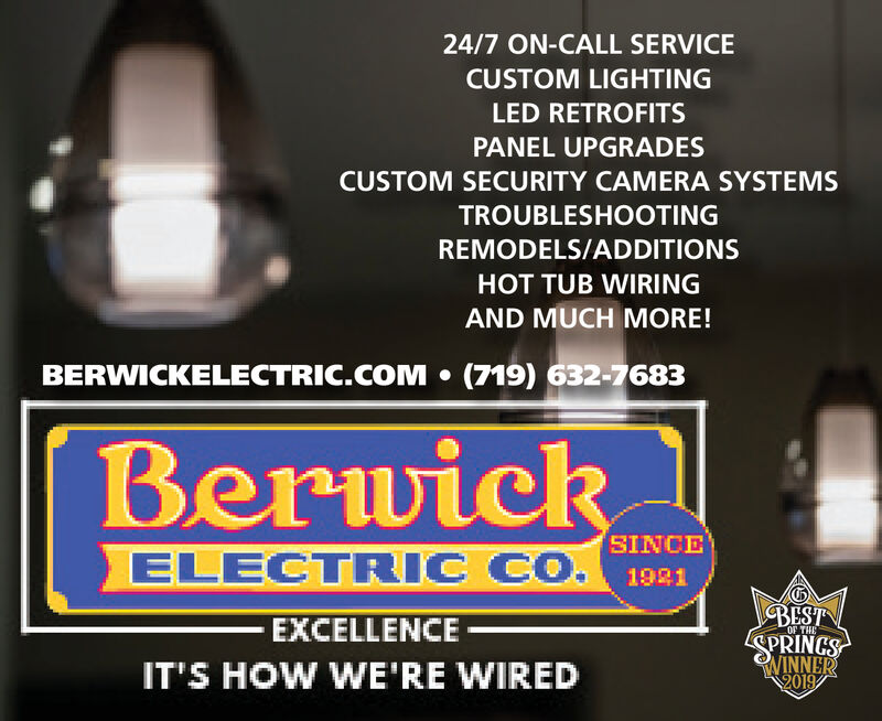 24/7 ON-CALL SERVICECUSTOM LIGHTINGLED RETROFITSPANEL UPGRADESCUSTOM SECURITY CAMERA SYSTEMSTROUBLESHOOTINGREMODELS/ADDITIONSHOT TUB WIRINGAND MUCH MORE!(719) 632-7683BERWICKELECTRIC.COMBerwickSINCEELECTRIC CO.1921BESTEXCELLENCEOF THEWINNER2019IT'S HOW WE'RE WIRED 24/7 ON-CALL SERVICE CUSTOM LIGHTING LED RETROFITS PANEL UPGRADES CUSTOM SECURITY CAMERA SYSTEMS TROUBLESHOOTING REMODELS/ADDITIONS HOT TUB WIRING AND MUCH MORE! (719) 632-7683 BERWICKELECTRIC.COM Berwick SINCE ELECTRIC CO. 1921 BEST EXCELLENCE OF THE WINNER 2019 IT'S HOW WE'RE WIRED