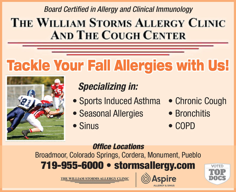 Board Certified in Allergy and Clinical ImmunologyTHE WILLIAM STORMS ALLERGY CLINICAND THE COUGH CENTERTackle Your Fall Allergies with Us!Specializing in:21Sports Induced AsthmaSeasonal Allergies. Chronic CoughBronchitisSinusCOPDOffice LocationsBroadmoor, Colorado Springs, Cordera, Monument, Pueblo719-955-6000 stormsallergy.comVOTEDTOPDOCSAspireTHE WILLIAM STORMS ALLERGY CLINICALLERGY& SINUS Board Certified in Allergy and Clinical Immunology THE WILLIAM STORMS ALLERGY CLINIC AND THE COUGH CENTER Tackle Your Fall Allergies with Us! Specializing in: 21 Sports Induced Asthma Seasonal Allergies . Chronic Cough Bronchitis Sinus COPD Office Locations Broadmoor, Colorado Springs, Cordera, Monument, Pueblo 719-955-6000 stormsallergy.com VOTED TOP DOCS Aspire THE WILLIAM STORMS ALLERGY CLINIC ALLERGY& SINUS