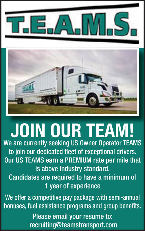 T.E.A.M.SJOIN OUR TEAM!We are currently seeking US Owner Operator TEAMSto join our dedicated fleet of exceptional drivers.Our US TEAMS earn a PREMIUM rate per mile thatis above industry standard.Candidates are required to have a minimum of1 year of experienceWe offer a competitive pay package with semi-annualbonuses, fuel assistance programs and group benefits.Please email your resume to:recruiting@teamstransport.com T.E.A.M.S JOIN OUR TEAM! We are currently seeking US Owner Operator TEAMS to join our dedicated fleet of exceptional drivers. Our US TEAMS earn a PREMIUM rate per mile that is above industry standard. Candidates are required to have a minimum of 1 year of experience We offer a competitive pay package with semi-annual bonuses, fuel assistance programs and group benefits. Please email your resume to: recruiting@teamstransport.com