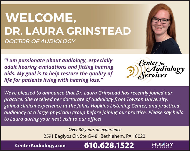 """WELCOME,DR.LAURA GRINSTEADDOCTOR OF AUDIOLOGY""""I am passionate about audiology, especiallyadult hearing evaluations and fitting hearingaids. My goal is to help restore the quality oflife for patients living with hearing loss.""""Center forcAudiologyServicesWe're pleased to announce that Dr. Laura Grinstead has recently joined ourpractice. She received her doctorate of audiology from Towson University,gained clinical experience at the Johns Hopkins Listening Center, and practicedaudiology at a large physician group before joining our practice. Please say helloto Laura during your next visit to our office!Over 30 years of experience2591 Baglyos Cir, Ste C-48 Bethlehem, PA 18020AUDIGY610.628.1522CenterAudiology.comCERTIFIED WELCOME, DR.LAURA GRINSTEAD DOCTOR OF AUDIOLOGY """"I am passionate about audiology, especially adult hearing evaluations and fitting hearing aids. My goal is to help restore the quality of life for patients living with hearing loss."""" Center for cAudiology Services We're pleased to announce that Dr. Laura Grinstead has recently joined our practice. She received her doctorate of audiology from Towson University, gained clinical experience at the Johns Hopkins Listening Center, and practiced audiology at a large physician group before joining our practice. Please say hello to Laura during your next visit to our office! Over 30 years of experience 2591 Baglyos Cir, Ste C-48 Bethlehem, PA 18020 AUDIGY 610.628.1522 CenterAudiology.com CERTIFIED"""