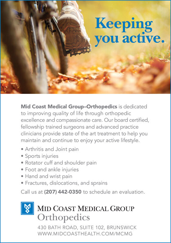 Keepingyou active.Mid Coast Medical Group-Orthopedics is dedicatedto improving quality of life through orthopedicexcellence and compassionate care. Our board certified,fellowship trained surgeons and advanced practiceclinicians provide state of the art treatment to help youmaintain and continue to enjoy your active lifestyle.Arthritis and Joint painSports injuriesRotator cuff and shoulder painFoot and ankle injuriesHand and wrist painFractures, dislocations, and sprainsCall us at (207) 442-0350 to schedule an evaluationMID COAST MEDICAL GROUPOrthopedics430 BATH ROAD, SUITE 102, BRUNSWICKWwW.MIDCOASTHEALTH.COM/MCMG Keeping you active. Mid Coast Medical Group-Orthopedics is dedicated to improving quality of life through orthopedic excellence and compassionate care. Our board certified, fellowship trained surgeons and advanced practice clinicians provide state of the art treatment to help you maintain and continue to enjoy your active lifestyle. Arthritis and Joint pain Sports injuries Rotator cuff and shoulder pain Foot and ankle injuries Hand and wrist pain Fractures, dislocations, and sprains Call us at (207) 442-0350 to schedule an evaluation MID COAST MEDICAL GROUP Orthopedics 430 BATH ROAD, SUITE 102, BRUNSWICK WwW.MIDCOASTHEALTH.COM/MCMG
