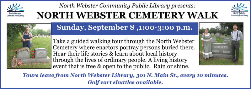 North Webster Community Public Library presentsNORTH WEBSTER CEMETERY WALKNorth WebsterCommunity Public LbraryNorth WebstenCommunity Pl LaySunday, September 8,1:00-3:00 p.m.Take a guided walking tour through the North WebsterCemetery where enactors portray persons buried thereHear their life stories & learn about local historythrough the lives of ordinary people. A living history|event that is free & open to the public. Rain or shineTours leave from North Webster Library, 301 N. Main St., every 10 minutes.Golf cart shuttles available. North Webster Community Public Library presents NORTH WEBSTER CEMETERY WALK North Webster Community Public Lbrary North Websten Community Pl Lay Sunday, September 8,1:00-3:00 p.m. Take a guided walking tour through the North Webster Cemetery where enactors portray persons buried there Hear their life stories & learn about local history through the lives of ordinary people. A living history |event that is free & open to the public. Rain or shine Tours leave from North Webster Library, 301 N. Main St., every 10 minutes. Golf cart shuttles available.