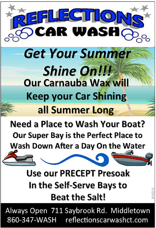 REFLECTIONSCAR WASAGet Your SummerShine On!!Our Carnauba Wax willKeep your Car Shiningall Summer LongNeed a Place to Wash Your Boat?Our Super Bay is the Perfect Place toWash Down After a Day On the WaterUse our PRECEPT PresoakIn the Self-Serve Bays toBeat the Salt!Always Open 711 Saybrook Rd. Middletown860-347-WASH reflectionscarwashct.comL0-000030 REFLECTIONS CAR WASA Get Your Summer Shine On!! Our Carnauba Wax will Keep your Car Shining all Summer Long Need a Place to Wash Your Boat? Our Super Bay is the Perfect Place to Wash Down After a Day On the Water Use our PRECEPT Presoak In the Self-Serve Bays to Beat the Salt! Always Open 711 Saybrook Rd. Middletown 860-347-WASH reflectionscarwashct.com L0-000030