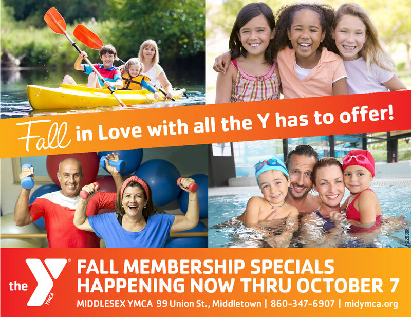 tall in Love with all the Y has to offer!FALL MEMBERSHIP SPECIALSHAPPENING NOW THRU 0CTOBER 7theMIDDLESEX YMCA 99 Union St., Middletown | 860-347-6907 | midymca.orgYMCA tall in Love with all the Y has to offer! FALL MEMBERSHIP SPECIALS HAPPENING NOW THRU 0CTOBER 7 the MIDDLESEX YMCA 99 Union St., Middletown | 860-347-6907 | midymca.org YMCA