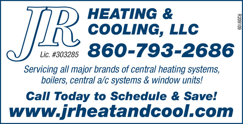HEATING &COOLING, LLC860-793-2686Lic. #303285Servicing all major brands of central heating systems,boilers, central a/c systems & window units!Call Today to Schedule & Save!www.jrheatandcool.comR209109 HEATING & COOLING, LLC 860-793-2686 Lic. #303285 Servicing all major brands of central heating systems, boilers, central a/c systems & window units! Call Today to Schedule & Save! www.jrheatandcool.com R209109