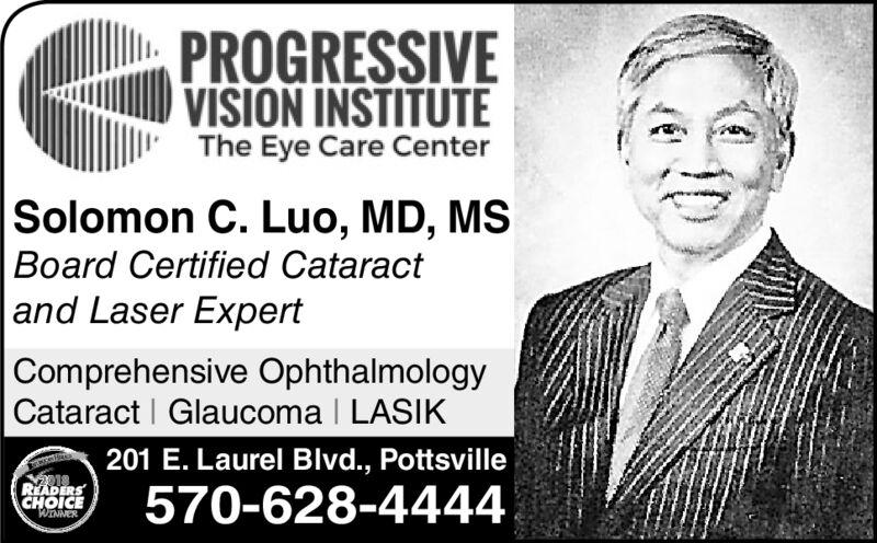 PROGRESSIVEVISION INSTITUTEThe Eye Care CenterSolomon C. Luo, MD, MSBoard Certified Cataract|and Laser ExpertComprehensive OphthalmologyCataract Glaucoma I LASIK201 E. Laurel Blvd., Pottsville018READERSCHOICE570-628-4444WINNER PROGRESSIVE VISION INSTITUTE The Eye Care Center Solomon C. Luo, MD, MS Board Certified Cataract |and Laser Expert Comprehensive Ophthalmology Cataract Glaucoma I LASIK 201 E. Laurel Blvd., Pottsville 018 READERS CHOICE 570-628-4444 WINNER