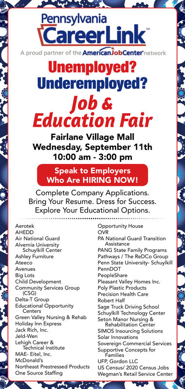 PennsylvaniaCareerLinkA proud partner of the AmericanJobCenternetworkUnemployed?Underemployed?Job&Education FairFairlane Village MallWednesday, September 11th10:00 am 3:00 pmSpeak to EmployersWho Are HIRING NOW!Complete Company Applications.Bring Your Resume. Dress for Success.Explore Your Educational Options.Opportunity HouseOVRPA National Guard TransitionAssistancePANG State Family ProgramsPathways/The ReDCo GroupPenn State University- SchuylkillPennDOTAerotekAHEDDAir National GuardAlvernia UniversitySchuylkill CenterAshley FurnitureAteecoAvenuesBig LotsChild DevelopmentCommunity Services Group(CSG)Delta-T GroupEducational OpportunityCentersGreen Valley Nursing & RehabHoliday Inn ExpressJack Rich, Inc.PeopleSharePleasant Valley Homes Inc.Poly Plastic ProductsPrecision Health CareRobert HalfSage Truck Driving SchoolSchuylkill Technology CenterSeton Manor Nursing &Rehabilitation CenterSIMOS Insourcing SolutionsSolar InnovationsJeld-WenLehigh Career &Technical InstituteSovereign Commercial ServicesSupportive Concepts forFamiliesUFP, Gordon LLCMAE- Eitel, Inc.McDonald'sNortheast Prestressed ProductsOne Source StaffingUS Census/ 2020 Census JobsWegman's Retail Service Center Pennsylvania CareerLink A proud partner of the AmericanJobCenternetwork Unemployed? Underemployed? Job& Education Fair Fairlane Village Mall Wednesday, September 11th 10:00 am 3:00 pm Speak to Employers Who Are HIRING NOW! Complete Company Applications. Bring Your Resume. Dress for Success. Explore Your Educational Options. Opportunity House OVR PA National Guard Transition Assistance PANG State Family Programs Pathways/The ReDCo Group Penn State University- Schuylkill PennDOT Aerotek AHEDD Air National Guard Alvernia University Schuylkill Center Ashley Furniture Ateeco Avenues Big Lots Child Development Community Services Group (CSG) Delta-T Group Educational Opportunity Centers Green Valley Nursing & Rehab Holiday Inn Express Jack Rich, Inc. PeopleShare Pleasant Valley Homes Inc. Poly Plastic Products Precision Health Care Robert Half Sage Truck Driving School Schuylkill Technology Center Seton Manor Nursing & Rehabilitation Center SIMOS Insourcing Solutions Solar Innovations Jeld-Wen Lehigh Career & Technical Institute Sovereign Commercial Services Supportive Concepts for Families UFP, Gordon LLC MAE- Eitel, Inc. McDonald's Northeast Prestressed Products One Source Staffing US Census/ 2020 Census Jobs Wegman's Retail Service Center