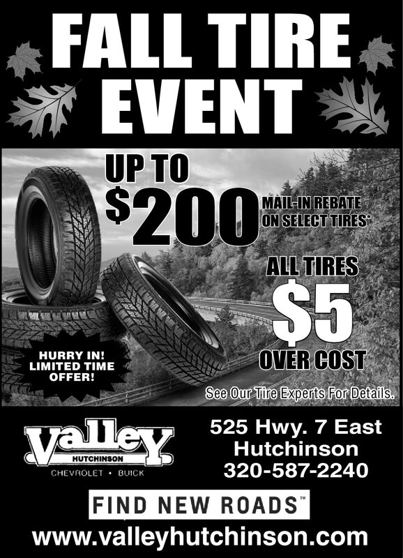 FALL TIREEVENTUP TO$200$5MAIL-IN REBATEON SELECT TIRESALL TIRESOVER COSTHURRY IN!LIMITED TIMEOFFER!See Our Tire Experts For Details525 Hwy. 7 EastHutchinson320-587-2240yalleyHUTCHINSONCHEVROLET BUICKFIND NEW ROADSwww.valleyhutchinson.com FALL TIRE EVENT UP TO $200 $5 MAIL-IN REBATE ON SELECT TIRES ALL TIRES OVER COST HURRY IN! LIMITED TIME OFFER! See Our Tire Experts For Details 525 Hwy. 7 East Hutchinson 320-587-2240 yalley HUTCHINSON CHEVROLET BUICK FIND NEW ROADS www.valleyhutchinson.com