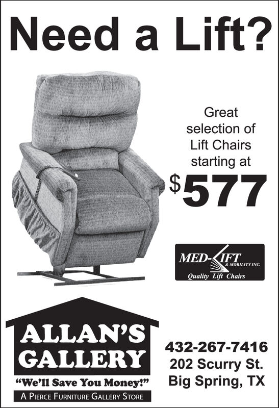 "Need a Lift?Greatselection ofLift Chairsstarting at$577MED-KIFT&MOBILITY INC.Quality Lift ChairsALLAN'SGALLERY432-267-7416202 Scurry StBig Spring, TX""We'll Save You Money!""A PIERCE FURNITURE GALLERY STORE Need a Lift? Great selection of Lift Chairs starting at $577 MED-KIFT &MOBILITY INC. Quality Lift Chairs ALLAN'S GALLERY 432-267-7416 202 Scurry St Big Spring, TX ""We'll Save You Money!"" A PIERCE FURNITURE GALLERY STORE"