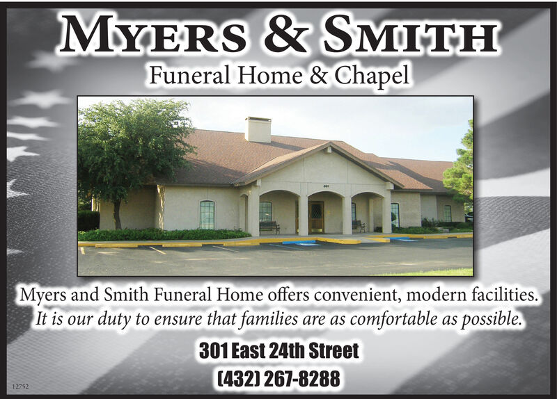 MYERS& SMITHFuneral Home & ChapelMyers and Smith Funeral Home offers convenient, modern facilities.It is our duty to ensure that familiesare as comfortable as possible.301 East 24th Street[(432) 267-828812752 MYERS& SMITH Funeral Home & Chapel Myers and Smith Funeral Home offers convenient, modern facilities. It is our duty to ensure that families are as comfortable as possible. 301 East 24th Street [(432) 267-8288 12752