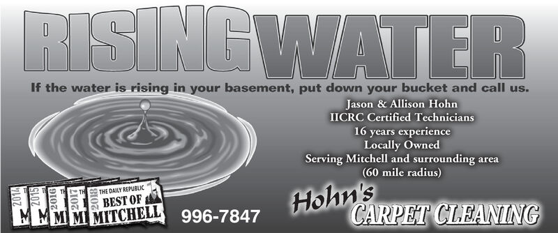 RISING WATERIf the water is rising in your basement, put down your bucket and call us.Jason & Allison HohnIICRC Certified Technicians16 years experienceLocally OwnedServing Mitchell and surrounding area(60 mile radius)Holn'sCARPET CLEANINGTHE DAILY REPUBLICBEST OFMMMMMIMITCHELL996-7847 RISING WATER If the water is rising in your basement, put down your bucket and call us. Jason & Allison Hohn IICRC Certified Technicians 16 years experience Locally Owned Serving Mitchell and surrounding area (60 mile radius) Holn's CARPET CLEANING THE DAILY REPUBLIC BEST OF MMM MMIMITCHELL 996-7847