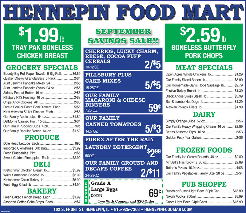 HENNEPIN FOOD MART$1.99t$2.59SEPTEMBERSAVINGS SALE!!IbBONELESS BUTTERFLYlbTRAY PAK BONELESSCHICKEN BREASTCHERRIOS, LUCKY CHARM,REESE, COCOA PUFFCEREALSPORK CHOPS2/$5GROCERY SPECIALS 10-120ZBounty Big Roll Paper Towels 6 Big Rol. 6.89 PILLSBURY PLUSQuaker Chewy Granola Bars 6 Pack.MEAT SPECIALSOpen Acres Whole Chickens lbOur Family Sliced Bacon lb...Our Homemade Garlic Rope Sausage lb...$1.292/S42$5 CAKE MIXES2/S5 15.250Z$3.995/$5Aunt Jemima Pancake Mixes 2#.$2,79Aunt Jemima Pancake Syrup 24 oz.Skippy Peanut Butter 16 oz...Pillsbury RTS Frosting 16 oz.Chips Ahoy Cookies Al...Rice a Roni or Pasta Roni Dinners Each.Kraft Velveeta Skillet Dinners Each.$1.39Festive Turkey Breast b.2/$52/S3 OUR FAMILY266MACARONI & CHEESE. 5/55 DINNERS2/$6 7.25 OZ$1.89 OUR FAMILY3/S499c CANNED TOMATOES$1.59 14.5 OZBlack Angus Swiss Steak lbBar-S Jumbo Hot Dogs lb..$3.99.$1.2959¢Alaskan Pollack Fillets lb..$1.99DAIRYOur Family Apple Juice 64 oz...DelMonte Canned Fruit 15 oz..Simply Orange Juice 52 o..Our Family Heavy Whipping Cream 16 oz.2/$65/s3Our Family Pudding Cups 4 pk..$2.89Our Family Regular Bleach 64 oz2/$3Deans Assorted Dips 16 ozPRODUCEGolden Peak Tea Gallon.2/$6PUREX AFTER THE RAIN99cDole Head Lettuce Each...$3.99 LAUNDRY DETERGENTImported Clemetines 3 lb Bag..Fresh Blueberries Pint..FROZEN FOODS$2992/$5Our Family Ice Cream Rounds 48 oz$2.89$2.99 500ZSweet Golden Pineapples Each.Mr Dell's Hashbrowns 30 oz.$2.89OUR FAMILY GROUND ANDDELI$5.99 DECAFE COFFEE$3.99 24-290ZTotino's Pizzas 10.9 oz.4/$52/$11Kretschmar Chicken Breast Ib.2/$4Our Family Vegetables Family Size 28 ozWalnut American Cheese lb...Kretschmar Cajun Turkey b.Fresh Egg Salad Ib.$5.99Grade ALarge EggsPUB SHOPPE$4.9969ci Busch or Busch Light Beer 30pk Can..Nikoila Vodka 750m..BAKERY$13.99DOZEN.$8.99Fresh Baked French Bread Each.Assorted Coffee Cake Strips Each..$1.99Two With Coupon and $20 Order$15.99.2/$7Coors Light Beer 24pk Cans102 S. FRONT ST. HENNEPIN, IL 815-925-7308 HENNEPINFOODMART.COMCOUPOR HENNEPIN FOOD MART $1.99t $2.59 SEPTEMBER SAVINGS SALE!! Ib BONELESS BUTTERFLY lb TRAY PAK BONELESS CHICKEN BREAST CHERRIOS, LUCKY CHARM, REESE, COCOA PUFF CEREALS PORK CHOPS 2/$5 GROCERY SPECIALS 10-120Z Bounty Big Roll Paper Towels 6 Big Rol. 6.89 PILLSBURY PLUS Quaker Chewy Granola Bars 6 Pack. MEAT SPECIALS Open Acres Whole Chickens lb Our Family Sliced Bacon lb... Our Homemade Garlic Rope Sausage lb.. .$1.29 2/S4 2$5 CAKE MIXES 2/S5 15.250Z $3.99 5/$5 Aunt Jemima Pancake Mixes 2#. $2,79 Aunt Jemima Pancake Syrup 24 oz. Skippy Peanut Butter 16 oz... Pillsbury RTS Frosting 16 oz. Chips Ahoy Cookies Al... Rice a Roni or Pasta Roni Dinners Each. Kraft Velveeta Skillet Dinners Each. $1.39 Festive Turkey Breast b. 2/$5 2/S3 OUR FAMILY 266MACARONI & CHEESE . 5/55 DINNERS 2/$6 7.25 OZ $1.89 OUR FAMILY 3/S4 99c CANNED TOMATOES $1.59 14.5 OZ Black Angus Swiss Steak lb Bar-S Jumbo Hot Dogs lb.. $3.99 .$1.29 59¢ Alaskan Pollack Fillets lb. .$1.99 DAIRY Our Family Apple Juice 64 oz... DelMonte Canned Fruit 15 oz.. Simply Orange Juice 52 o.. Our Family Heavy Whipping Cream 16 oz. 2/$6 5/s3 Our Family Pudding Cups 4 pk.. $2.89 Our Family Regular Bleach 64 oz 2/$3 Deans Assorted Dips 16 oz PRODUCE Golden Peak Tea Gallon. 2/$6 PUREX AFTER THE RAIN 99c Dole Head Lettuce Each... $3.99 LAUNDRY DETERGENT Imported Clemetines 3 lb Bag.. Fresh Blueberries Pint.. FROZEN FOODS $299 2/$5 Our Family Ice Cream Rounds 48 oz $2.89 $2.99 500Z Sweet Golden Pineapples Each. Mr Dell's Hashbrowns 30 oz. $2.89 OUR FAMILY GROUND AND DELI $5.99 DECAFE COFFEE $3.99 24-290Z Totino's Pizzas 10.9 oz. 4/$5 2/$11 Kretschmar Chicken Breast Ib. 2/$4 Our Family Vegetables Family Size 28 oz Walnut American Cheese lb... Kretschmar Cajun Turkey b. Fresh Egg Salad Ib. $5.99 Grade A Large Eggs PUB SHOPPE $4.99 69ci Busch or Busch Light Beer 30pk Can.. Nikoila Vodka 750m.. BAKERY $13.99 DOZEN .$8.99 Fresh Baked French Bread Each. Assorted Coffee Cake Strips Each.. $1.99 Two With Coupon and $20 Order $15.99 .2/$7 Coors Light Beer 24pk Cans 102 S. FRONT ST. HENNEPIN, IL 815-925-7308 HENNEPINFOODMART.COM COUPOR