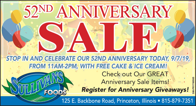52ND ANNIVERSARYSALESTOP IN AND CELEBRATE OUR 52ND ANNIVERSARY TODAY, 9/7/19,FROM 11AM-2PM, WITH FREE CAKE&ICE CREAM!Check out Our GREATAnniversary Sale Items!Register for Anniversary Giveaways!ULLIVANSFOODS125 E. Backbone Road, Princeton, Illinois 815-879-7351SM-PR1700505 52ND ANNIVERSARY SALE STOP IN AND CELEBRATE OUR 52ND ANNIVERSARY TODAY, 9/7/19, FROM 11AM-2PM, WITH FREE CAKE&ICE CREAM! Check out Our GREAT Anniversary Sale Items! Register for Anniversary Giveaways! ULLIVANS FOODS 125 E. Backbone Road, Princeton, Illinois 815-879-7351 SM-PR1700505