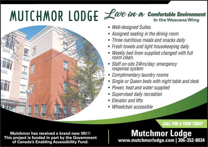 MUTCHMOR LODGELve in a cofortable EviromentIn the Wascana WingWell-designed SuitesAssigned seating in the dining roomThree nutritious meals and snacks dailyFresh towels and light housekeeping dailyWeekly bed linen supplied changed with fullroom cleanStaff on-site 24hrs/day; emergencyresponse systemComplimentary laundry roomsSingle or Queen beds with night table and deskPower, heat and water suppliedSupervised daily recreationElevator and liftsWheelchair accessibleCALL FOR A TOUR TODAYMutchmor Lodgewww.mutchmorlodge.com | 306-352-8034Mutchmor has received a brand new lift!!!This project is funded in part by the Governmentof Canada's Enabling Accessibility Fund.VA MUTCHMOR LODGELve in a cofortable Eviroment In the Wascana Wing Well-designed Suites Assigned seating in the dining room Three nutritious meals and snacks daily Fresh towels and light housekeeping daily Weekly bed linen supplied changed with full room clean Staff on-site 24hrs/day; emergency response system Complimentary laundry rooms Single or Queen beds with night table and desk Power, heat and water supplied Supervised daily recreation Elevator and lifts Wheelchair accessible CALL FOR A TOUR TODAY Mutchmor Lodge www.mutchmorlodge.com | 306-352-8034 Mutchmor has received a brand new lift!!! This project is funded in part by the Government of Canada's Enabling Accessibility Fund. VA