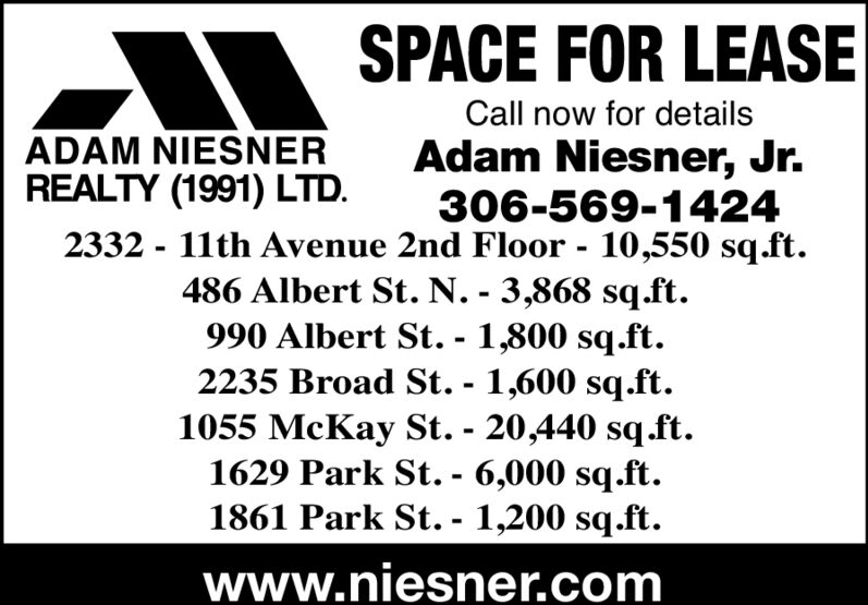 SPACE FOR LEASECall now for detailsADAM NIESNERREALTY (1991) LTD.Adam Niesner, Jr.306-569-14242332 - 11th Avenue 2nd Floor - 10,550 sq.ft.486 Albert St. N. - 3,868 sq.ft990 Albert St. - 1,800 sq.ft.2235 Broad St. - 1,600 sq.ft.1055 McKay St. 20,440 sq.ft1629 Park St. - 6,000 sq.ft.1861 Park St. - 1,200 sq.ft.www.niesner.com SPACE FOR LEASE Call now for details ADAM NIESNER REALTY (1991) LTD. Adam Niesner, Jr. 306-569-1424 2332 - 11th Avenue 2nd Floor - 10,550 sq.ft. 486 Albert St. N. - 3,868 sq.ft 990 Albert St. - 1,800 sq.ft. 2235 Broad St. - 1,600 sq.ft. 1055 McKay St. 20,440 sq.ft 1629 Park St. - 6,000 sq.ft. 1861 Park St. - 1,200 sq.ft. www.niesner.com