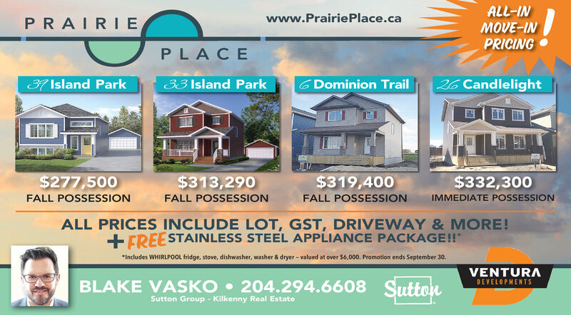 ALL-INMOVE-INwww.PrairiePlace.caPRAIRIEPRICINGP LACE37 Island Park26 Candlelight33 Island ParkG Dominion Trail$319,400$277,500$313,290$332,300IMMEDIATE POSSESSIONFALL POSSESSIONFALL POSSESSIONFALL POSSESSIONALL PRICES INCLUDE LOT, GST, DRIVEWAY & MORE!FREESTAINLESS STEEL APPLIANCE PACKAGE!!Includes WHIRLPOOL fridge, stove, dishwasher, washer & dryer-valued at over $6,000. Promotion ends September 30VENTURABLAKE VASKO 204.294.6608 SuttonSutton Group Kilkenny Real EstateDEVELOPMENTS ALL-IN MOVE-IN www.PrairiePlace.ca PRAIRIE PRICING P LACE 37 Island Park 26 Candlelight 33 Island Park G Dominion Trail $319,400 $277,500 $313,290 $332,300 IMMEDIATE POSSESSION FALL POSSESSION FALL POSSESSION FALL POSSESSION ALL PRICES INCLUDE LOT, GST, DRIVEWAY & MORE! FREESTAINLESS STEEL APPLIANCE PACKAGE!! Includes WHIRLPOOL fridge, stove, dishwasher, washer & dryer-valued at over $6,000. Promotion ends September 30 VENTURA BLAKE VASKO 204.294.6608 Sutton Sutton Group Kilkenny Real Estate DEVELOPMENTS