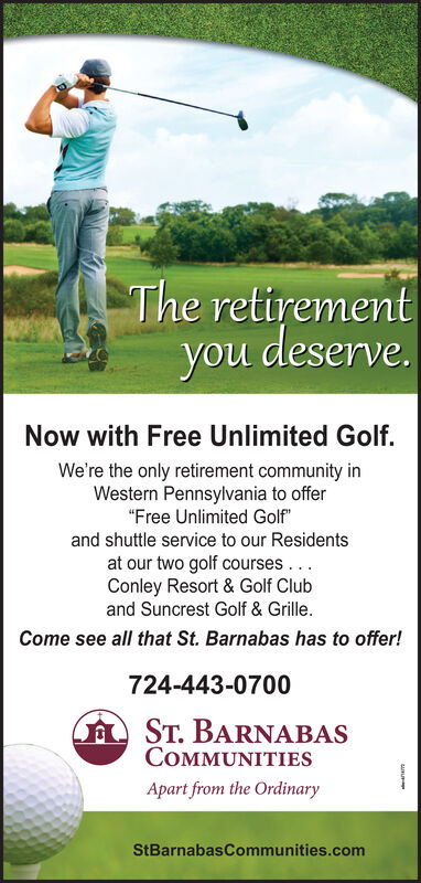 """The retirementdeserve.you dleserveNow with Free Unlimited Golf.We're the only retirement community inWestern Pennsylvania to offer""""Free Unlimited Golf""""and shuttle service to our Residentsat our two golf courses.Conley Resort & Golf Cluband Suncrest Golf & Grille.Come see all that St. Barnabas has to offer!724-443-0700AST. BARNABASCOMMUNITIESApart from the OrdinaryStBarnabasCommunities.com The retirement deserve. you dleserve Now with Free Unlimited Golf. We're the only retirement community in Western Pennsylvania to offer """"Free Unlimited Golf"""" and shuttle service to our Residents at our two golf courses. Conley Resort & Golf Club and Suncrest Golf & Grille. Come see all that St. Barnabas has to offer! 724-443-0700 AST. BARNABAS COMMUNITIES Apart from the Ordinary StBarnabasCommunities.com"""