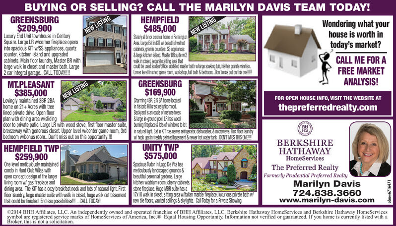BUYING OR SELLING? CALL THE MARILYN DAVIS TEAM TODAY!GREENSBURGHEMPFIELD$209,900Luxury End Unit townhouse in CenturySquare. Large LR w/comer fireplace opensinto spacious KIT w/SS appliances, quartzCounter, kitchen island and upgradedcabinets. Main floor laundry, Master BR withlarge walk in closet and master bath. Large2 car integral garage...CALL TODAY!!!$485,000Statelyal brik hoe i FarmingtonArea Large Eat in KIT w beautful vahutcabinets grante countes, SS appliances&brge kichen island Master BR sute w2wak incoset separate siting area thatCoud be used as den fce,ated master bath wlarge soaking tud,hisher granite vanitiesLower eve finished game rom, workshap,full bath&bedroomDon'tmiss out on this one!!Wondering what yourhouse is worth intoday's market?NEW LISTINGNEW LISTINGCALL ME FOR AFREE MARKETMT.PLEASANTGREENSBURG$169,900Charming 48R 25 BA home locatedinhistonic Hilrest neighborhoodBackyard is an casis of mature trees&large in-ground pool. LR has woodANALYSIS!$385,000Lovingly maintained 3BR 2BAhome on 21+Acres with treelined private drive. Open floorplan with dining area w/slidingdoor to private patio. Large LR with wood stove, first floor master suitebreezeway with generous doset Upper level wlcenter game room, 3rdbedroom w/bonus room .Don't miss out on this opportunity!!!NEW LISTINGFOR OPEN HOUSE INFO, VISIT THE WEBSITE ATthepreferredrealty.comtuming freplace&ots of windows to etinnatural light Eat in KIT has newer refigerato dshwasher&microwave.Hirst loor laundryhook ups in freshly painted basement&newer hot water tank DONT MISS THIS ONE!HEMPFIELD TWPBERKSHIREHATHAWAYUNITY TWP$575,000Spacious Tudor in Lago De Vta hasmeticulously landscaped grounds&beautful perennial gardens. Largekitchen watrium room, chemy catinetsstone fieplace. Huge MBR suite has a$259,900One level meticulously maintainedcondo in Hunt Cub Vilas withopen concept design of the largeriving room w/ gas fireplace anddining area. The KIT has a cozy breakfast nook and lots of natural light.Firstf